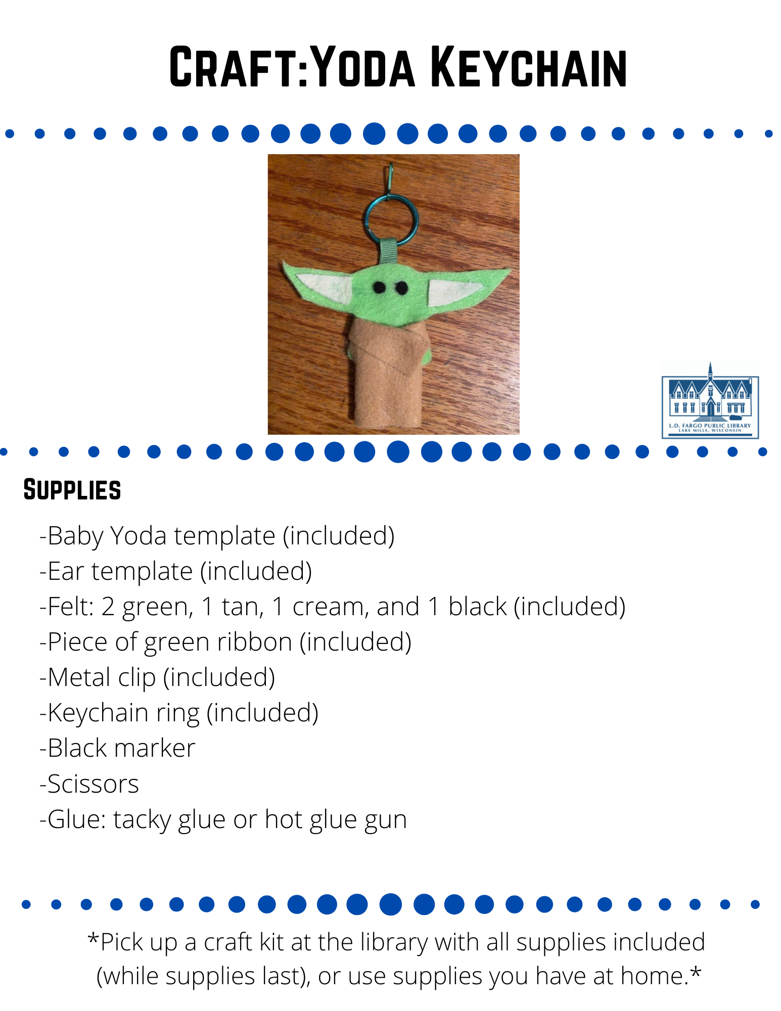 Craft:Yoda Keychain  Supplies  -Baby Yoda template (included) -Ear template (included) -Felt: 2 green, 1 tan, 1 cream, and 1 black (included) -Piece of green ribbon (included) -Metal clip (included) -Keychain ring (included) -Black marker -Scissors -Glue: tacky glue or hot glue gun  Directions  Step 1  Trace 2 copies of the Baby Yoda template onto your green felt with a black marker. Next, cut them out.  Step 2  Trace 2 copies of the ear template onto your cream felt and cut them out.Trace 2 copies of the ear template onto your cream felt and cut them out.  Step 3  Cut 2 circles from your black felt for eyes.  Step 4   Take your green ribbon and loop it through the key chain.  then, glue the ends of the ribbon together, and attach the metal clip to the key chain.  Step 5  Glue your 2 felt ears and eyes onto one of the green Yoda cutouts.  Step 6  Glue the ends of the ribbon (already glued together) to the top of the second Yoda cutout.  Then glue the two Yoda cutouts together with the ribbon sandwiched in between them, and the eyes and ears on the outside.  Step 7  Fold down the piece of tan felt lengthwise about 1/2-inch and lay it down with the shorter folded edge facing down.  Place the Baby Yoda on top in the center and mark where top and bottom of arms are onto the tan felt with a marker.    Step 8  Cut 2 slits in the tan felt where you marked for Baby Yoda's arms.  Step 9  Lay the shorter folded edge of the tan felt back down.  Pull Baby Yoda's arms through the slits and wrap the tan felt around front like a cloak.  Step 10  Glue the tan felt to front and back of Baby Yoda.   Note: If you use another type of glue besides hot glue, you might need to lace something heavy on top until the glue completely dries.    Feel free to share your creation on our social media pages or  email to briannaadams@lakemills.lib.wi.us
