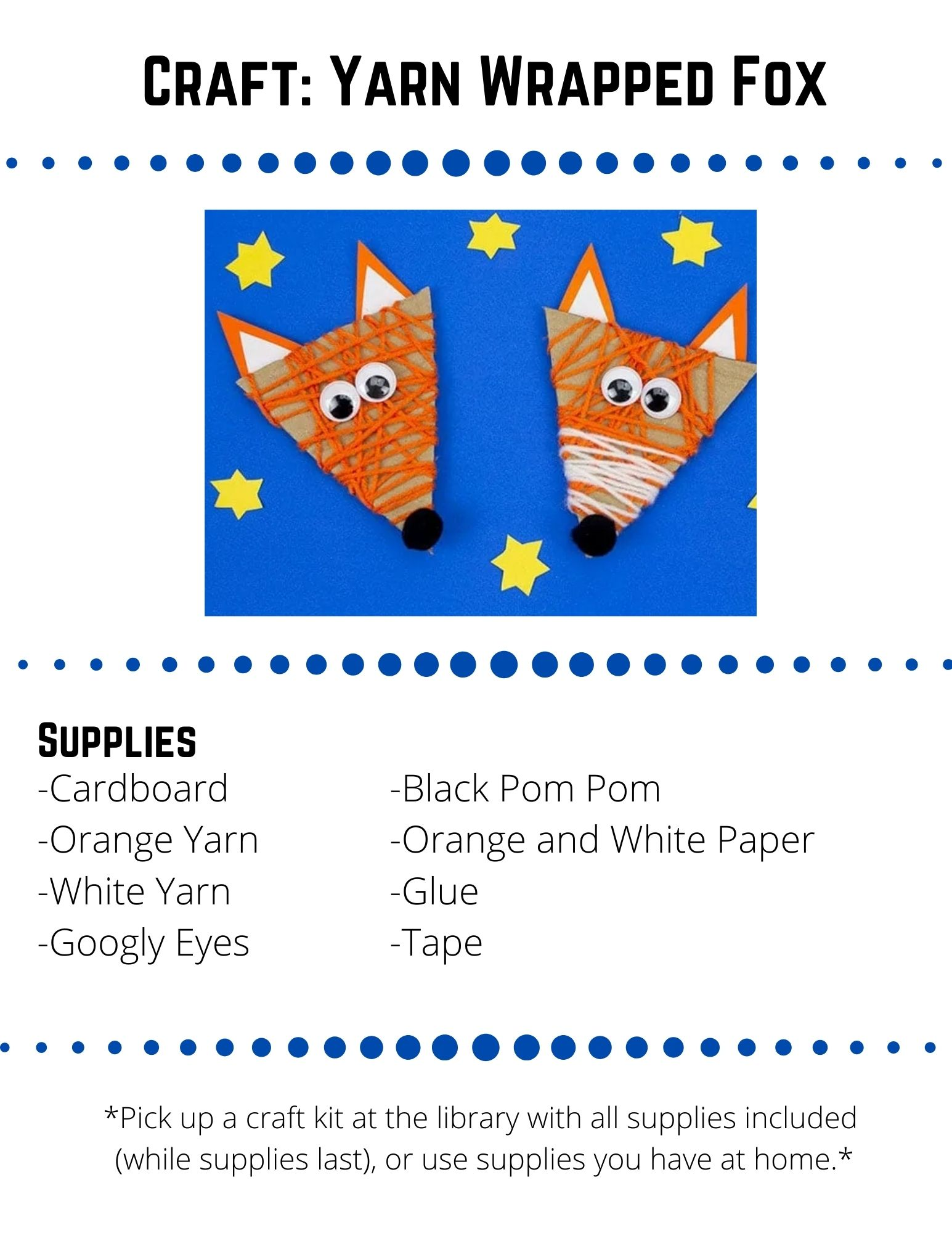 Craft: Yarn Wrapped Fox: Supplies: Cardboard -Orange Yarn -White Yarn -Googly Eyes -Black Pom Pom -Orange and White Paper -Glue -Tape. Cut a triangle head from your cardboard box.  Cut it any size you like!Tape one end of  the orange yarn on to the back of the cardboard triangle.Wrap and wrap the yarn all around the cardboard triangle. When you have finished wrapping your yarn, tape the end onto the back of the cardboard. Optional: Repeat the process with white yarn to give the fox a white nose. Cut two triangle ears from your orange paper and two smaller white inner ear triangles.  Tape or glue the ears onto the back of the foxes head.Glue on googly eyes and a pom pom nose.  Optional: Add some pipe cleaner or paper whiskers.