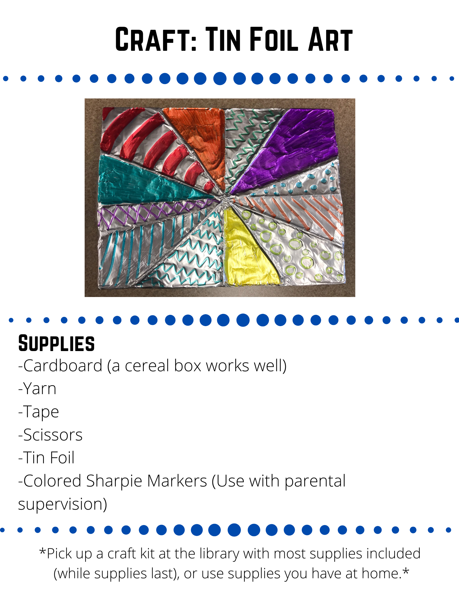 Craft: Tin Foil Art Supplies -Cardboard (a cereal box works well) -Yarn -Tape -Scissors -Tin Foil -Colored Sharpie Markers (Use with parental supervision) Step 1 Cut the  cardboard to the size you would like your art to be. Step 2 Cut off pieces of yarn and wrap them around the cardboard.  Tie them in the back.  To get the yarn to stay, rip or cut small slits in the side of the cardboard and tuck the yarn into the slits.  You can also tape the yarn in the back.  Step 3 Repeat step 2 angling your yarn in many different ways to create a unique design.  Step 4  Cover the cardboard with tin foil.  Press down on the foil to accentuate the yarn lines.  If needed, cover the back with a piece of paper or more tin foil.  Step 5  Use colorful sharpies to create different designs in each of the areas created by your yarn lines.  Be creative!  Miss Becca would love to see what you create!  Share a picture on our social media or email it to rebeccafeirer@lakemills.lib.wi.us
