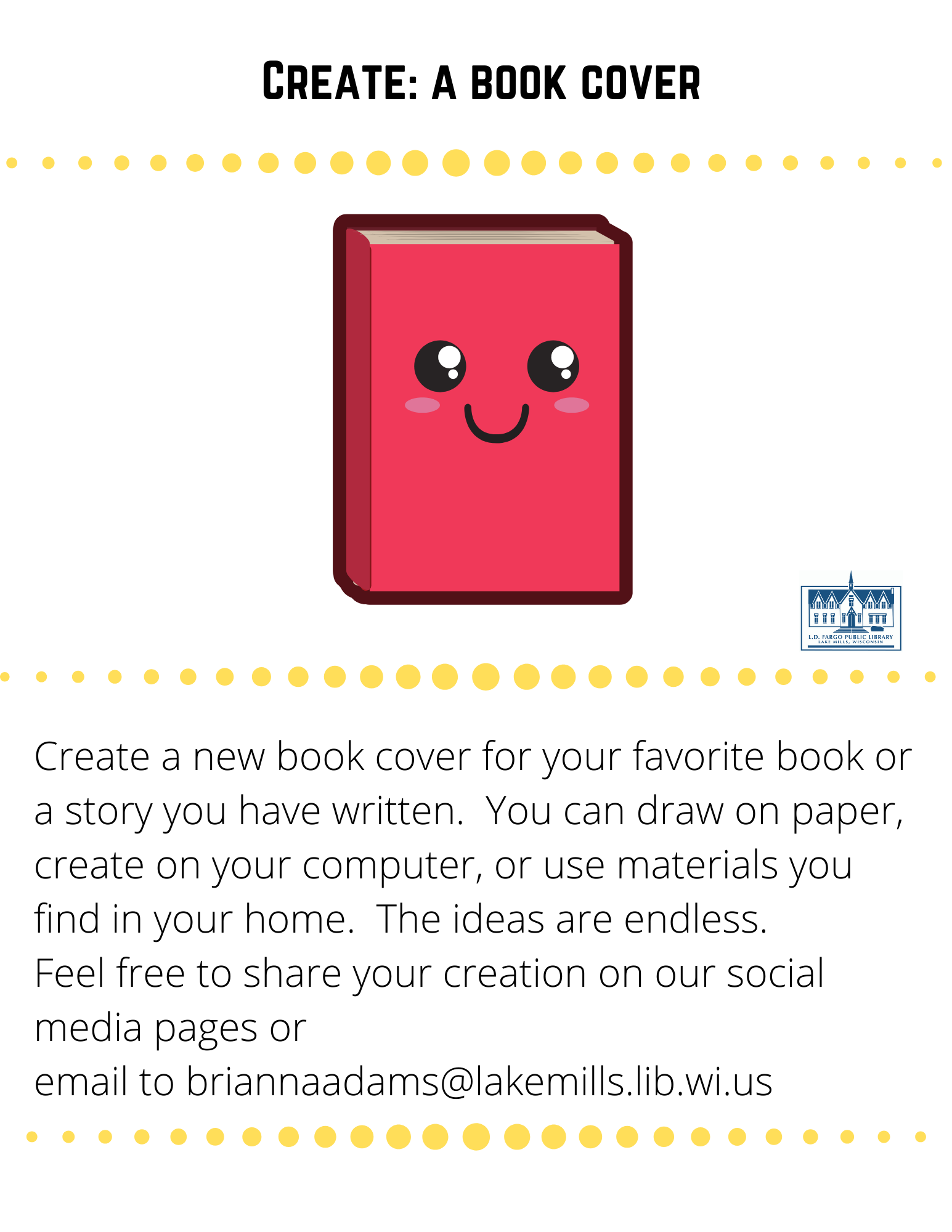 Create: a book cover  Create a new book cover for your favorite book or a story you have written.  You can draw on paper, create on your computer, or use materials you find in your home.  The ideas are endless. Feel free to share your creation on our social media pages or  email to briannaadams@lakemills.lib.wi.us
