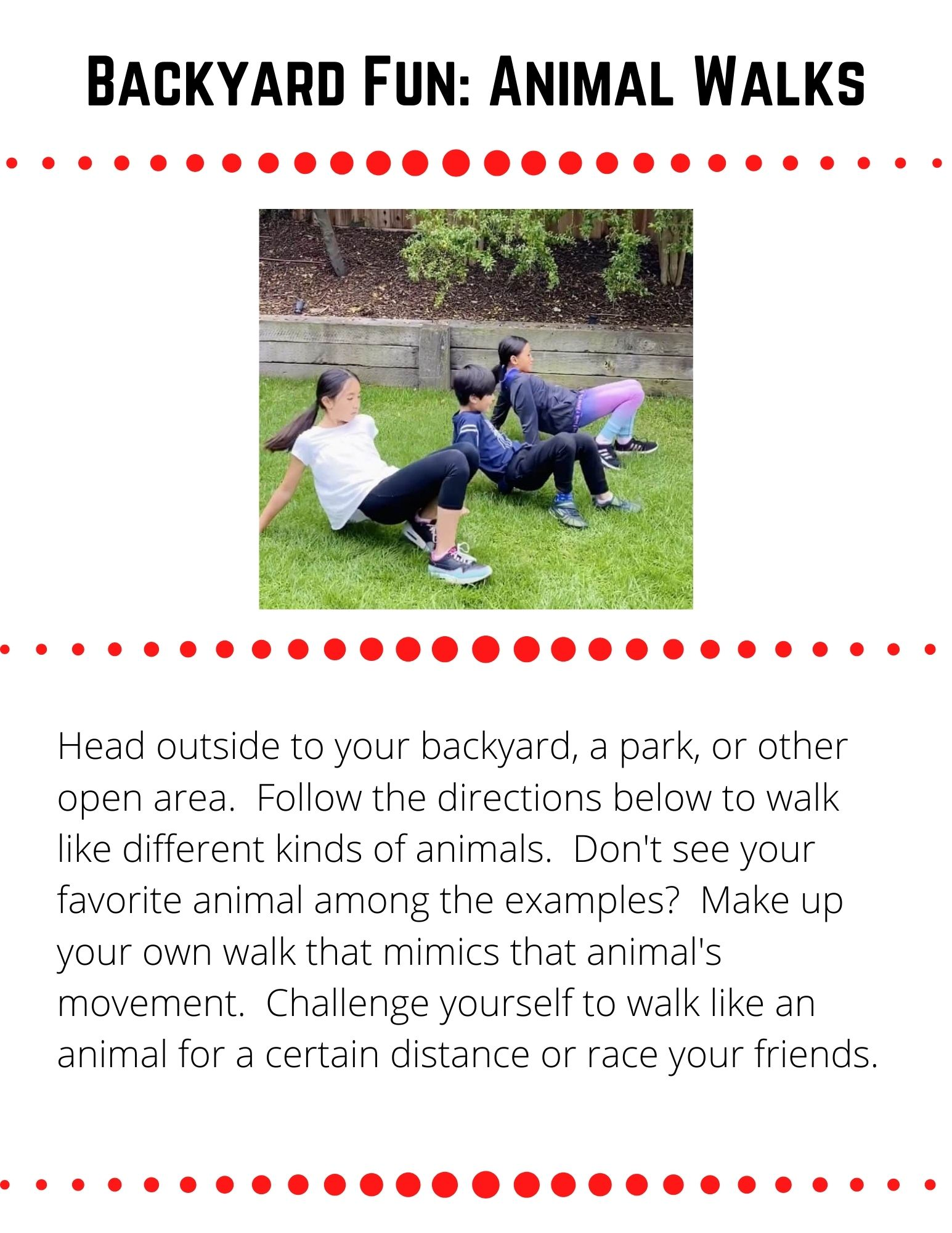Backyard Fun: Animal Walks. Head outside to your backyard, a park, or other open area.  Make up your own walk that mimics an animal's movement.  Challenge yourself to walk like an animal for a certain distance or race your friends.