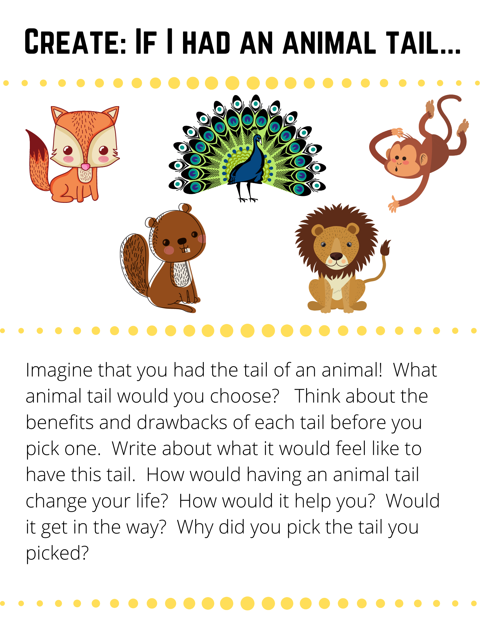 Create: If I had an animal tail... Imagine that you had the tail of an animal!  What animal tail would you choose?   Think about the benefits and drawbacks of each tail before you pick one.  Write about what it would feel like to have this tail.  How would having an animal tail change your life?  How would it help you?  Would it get in the way?  Why did you pick the tail you picked?