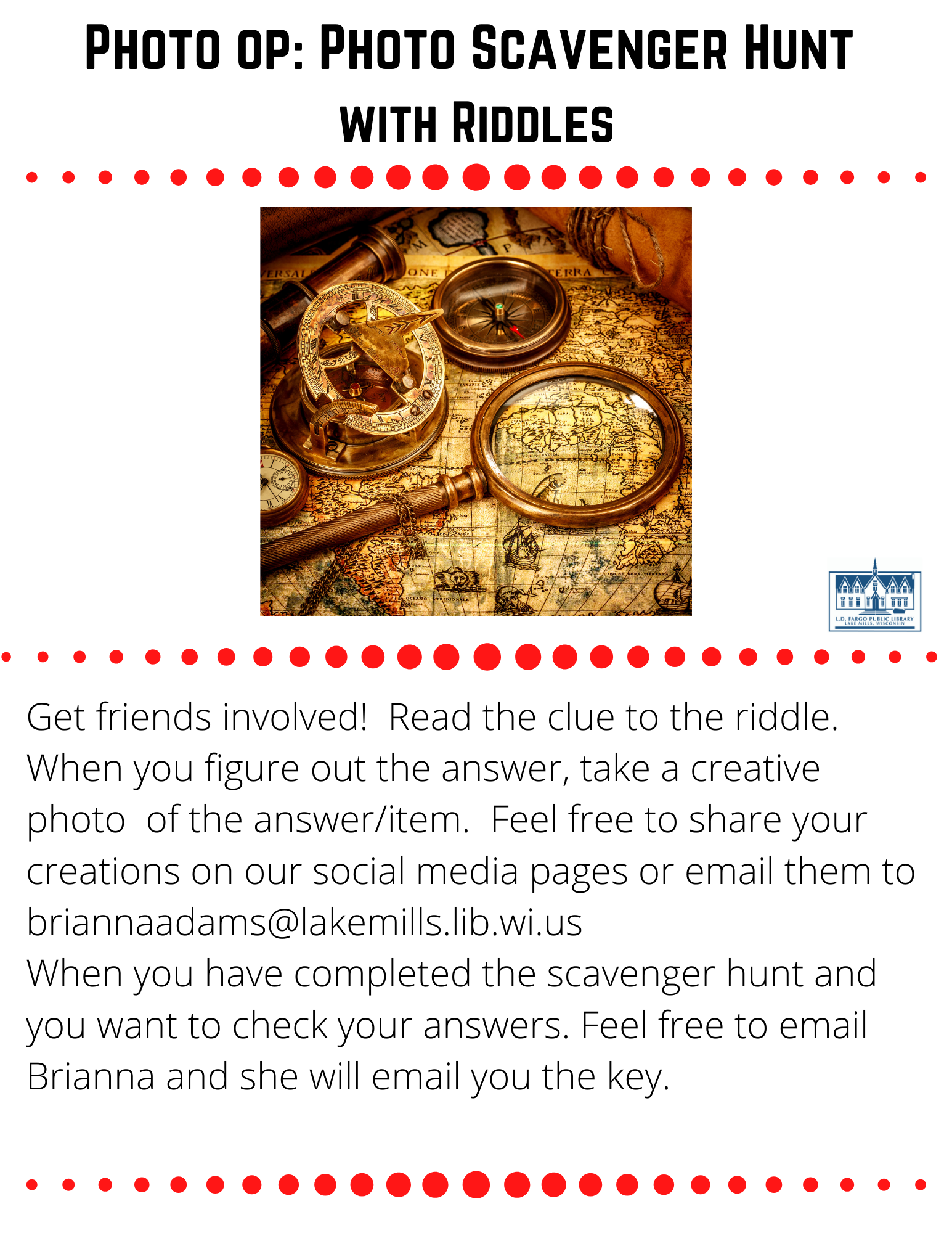 """Photo op: Photo Scavenger Hunt  with Riddles  Get friends involved!  Read the clue to the riddle.  When you figure out the answer, take a creative photo  of the answer/item.  Feel free to share your creations on our social media pages or email them to briannaadams@lakemills.lib.wi.us  When you have completed the scavenger hunt and you want to check your answers. Feel free to email Brianna and she will email you the key.   One sheet, two sheets, three sheets, or four...some use less and some use more. What am I?  I am a king or queen, but also a common device to measure. What am I? What has a ring, but no finger? What has arms and legs, but no head? I have a face that doesn't frown, I have hands that do not wave, and I have no mouth. I have a familiar sound, and I don't walk, but I move around. What am I? What can't be burned in a fire nor drowned in water?  We are not flesh, feather, scales nor bone, yet we still have fingers and thumbs of our own. What are we? I don't go out and play, I just stay home all day. I'm nice you might agree, but mostly your feet just rub on me? The more I dry, the wetter I become? What is filled six days a week, but if you don't own it you can't take a peek? I have a sound that goes beep, and though time I do keep, my main function is to heat? Some take me in the morning, others take me in the evening, but one thing you should know, that when I'm """"taken""""- I don't really go anywhere.  What am I? 13. I have a big mouth and I'm quite a load. I'm not gossip, but I get involved in everyone's dirty business. What am I? 14. I am full of holes, but still hold water. What am I? 15. Here is the place where the scared(y) cat sleeps, you won't find any treasures under his feet. Of old dirty socks, you''ll follow the smell, and find your next clue where the monsters dwell. Where am I?"""