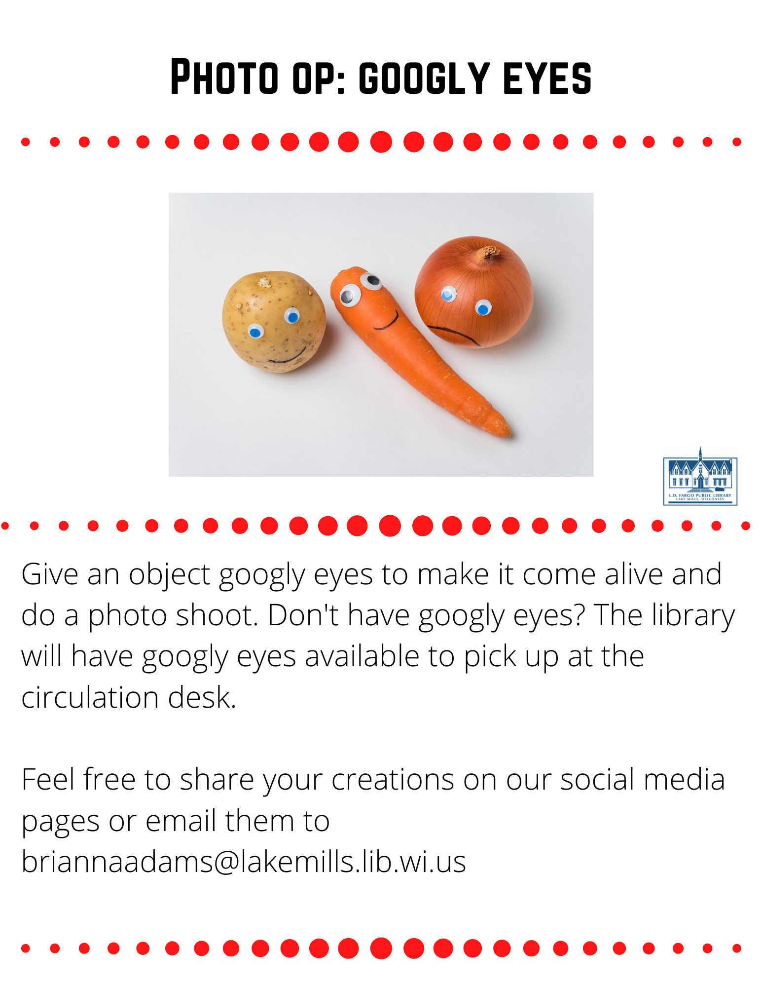 Photo op: googly eyes  Give an object googly eyes to make it come alive and do a photo shoot. Don't have googly eyes? The library will have googly eyes available to pick up at the circulation desk.  Feel free to share your creations on our social media pages or email them to briannaadams@lakemills.lib.wi.us