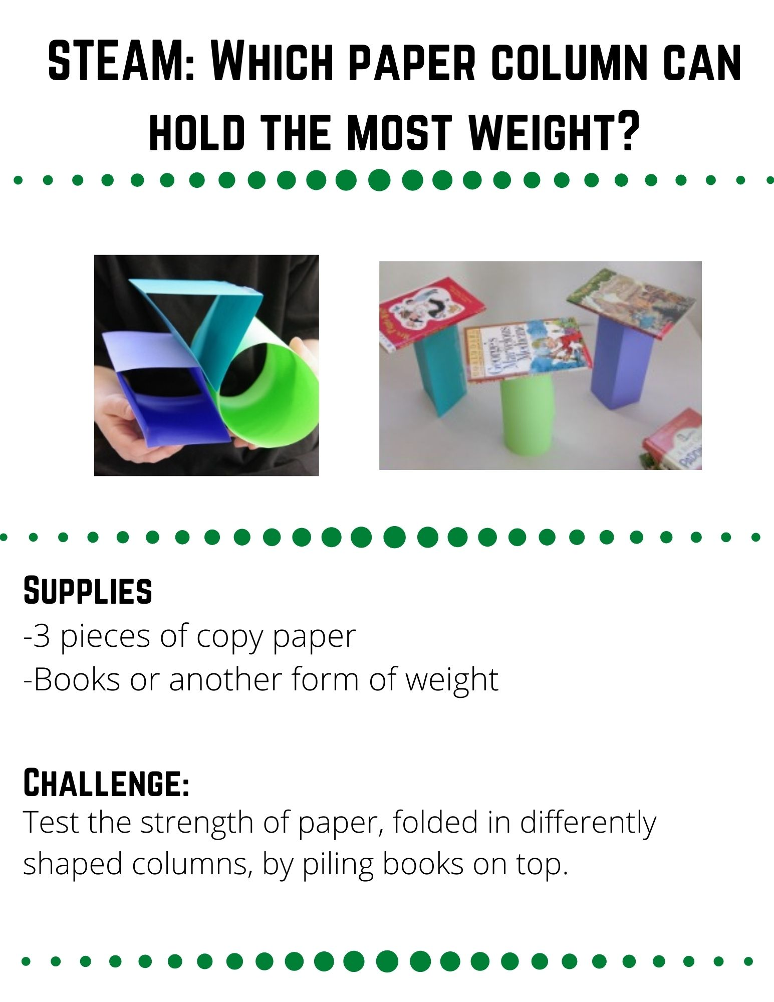 STEAM: Which Paper Column can hold the most Weight?: Supplies: -3 pieces of copy paper -Books or another form of weight. Fold each piece of paper into a different shape (triangle, cylindar, square) and secure them with tape.  Make a hypothesis.  Which shape do you think will hold the most weight?  Why?  Slowly pile books on top of each shape.  Count the number of books as you stack them and record how many books each shape could hold before it collapsed.