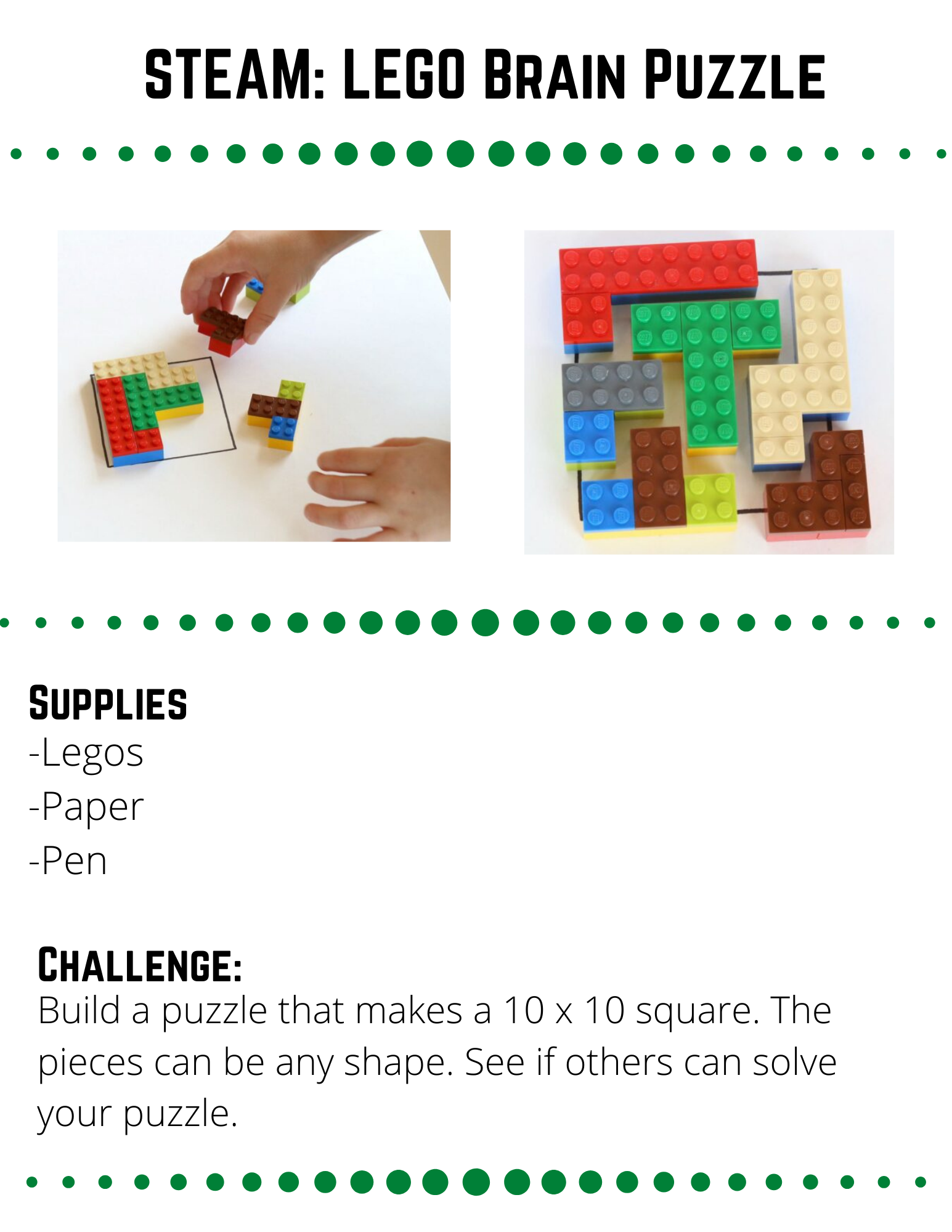 STEAM: LEGO Brain Puzzle Supplies  -Legos -Paper -Pen  Challenge:  Build a puzzle that makes a 10 x 10 square. The pieces can be any shape. See if others can solve your puzzle.   Plan:  Think about how you want to design your puzzle.  Use a pencil and paper to draw out a 10 x 10  square and fill it with some possible designs. When planning your brain puzzle, keep in mind the limitations of the legos you have to use. Are there any other limitations you need to keep in mind?  Build:  When you have your design figured out, start building it with LEGOS.  The puzzle pieces are made out of basic bricks, with a layer of flat bricks on top to attach them.  You can make any shapes you like.  Make sure your shapes fit in the 10 x 10 square.  When your puzzle is completed.  Mix up the pieces and see if a parent, sibling, or friend can solve your puzzle.  It will help them if you draw a 10 x 10 square on paper for them so they know the shape they are trying to make with your pieces.  Reflect  How quickly did somebody solve your puzzle?  What could you do to make it more difficult?  Does your puzzle have more than one solution?    Repeat  Can you design a puzzle that is more difficult than your first one?  Time the person who is solving your puzzle and see if they beat your new puzzle faster or slower.    Are there different shapes you could build besides square puzzles?  If you do a different shape, make sure you draw an outline so that the person solving it knows what shape they are trying to make.  Source: https://frugalfun4boys.com/lego-brain-puzzles/