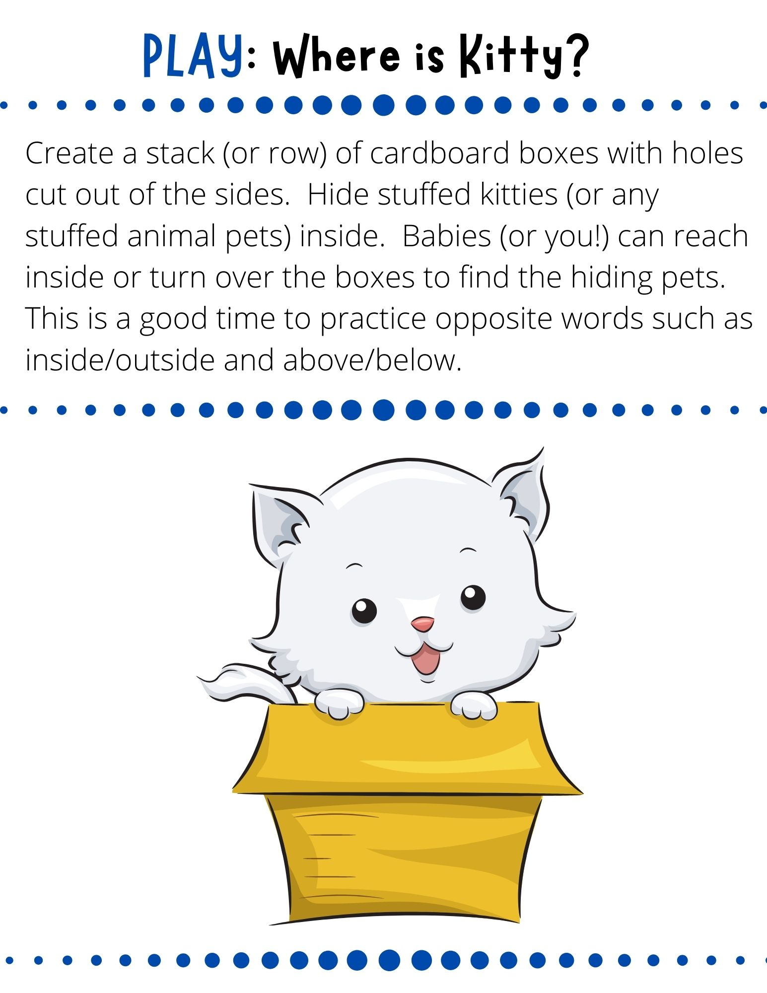 Create a stack (or row) of cardboard boxes with holes cut out of the sides.  Hide stuffed kitties (or any stuffed animal pets) inside.  Babies (or you!) can reach inside or turn over the boxes to find the hiding pets.  This is a good time to practice opposite words such as inside/outside and above/below.
