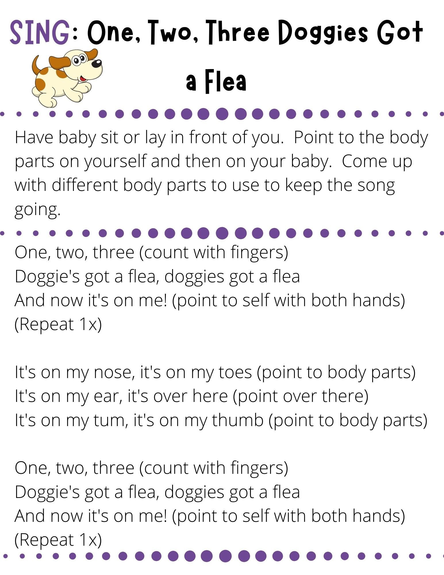 One, two, three (count with fingers) Doggie's got a flea, doggies got a flea  And now it's on me! (point to self with both hands) (Repeat 1x)  It's on my nose, it's on my toes (point to body parts) It's on my ear, it's over here (point over there) It's on my tum, it's on my thumb (point to body parts)  One, two, three (count with fingers) Doggie's got a flea, doggies got a flea And now it's on me! (point to self with both hands) (Repeat 1x)