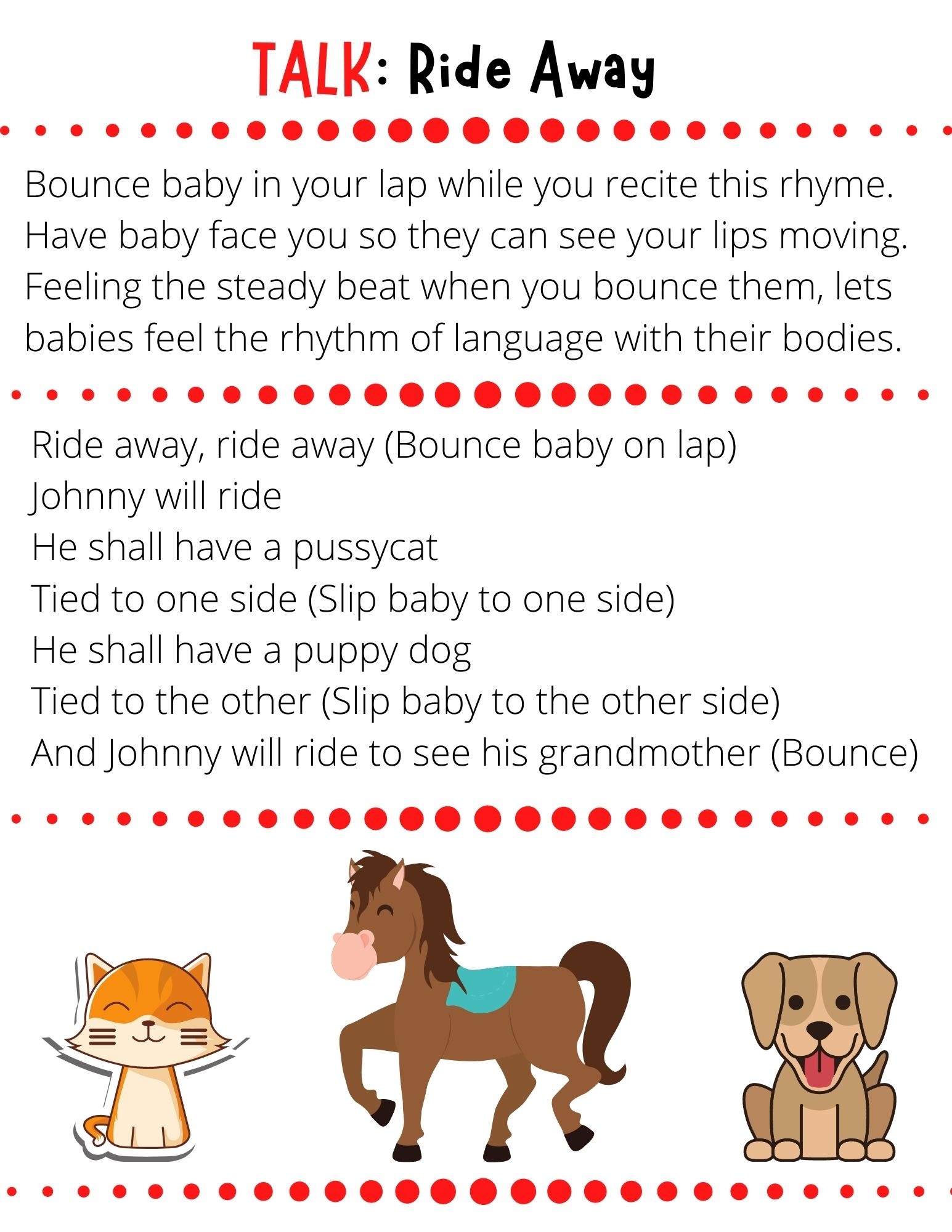 Ride away, ride away (Bounce baby on lap) Johnny will ride He shall have a pussycat Tied to one side (Slip baby to one side) He shall have a puppy dog Tied to the other (Slip baby to the other side) And Johnny will ride to see his grandmother (Bounce)