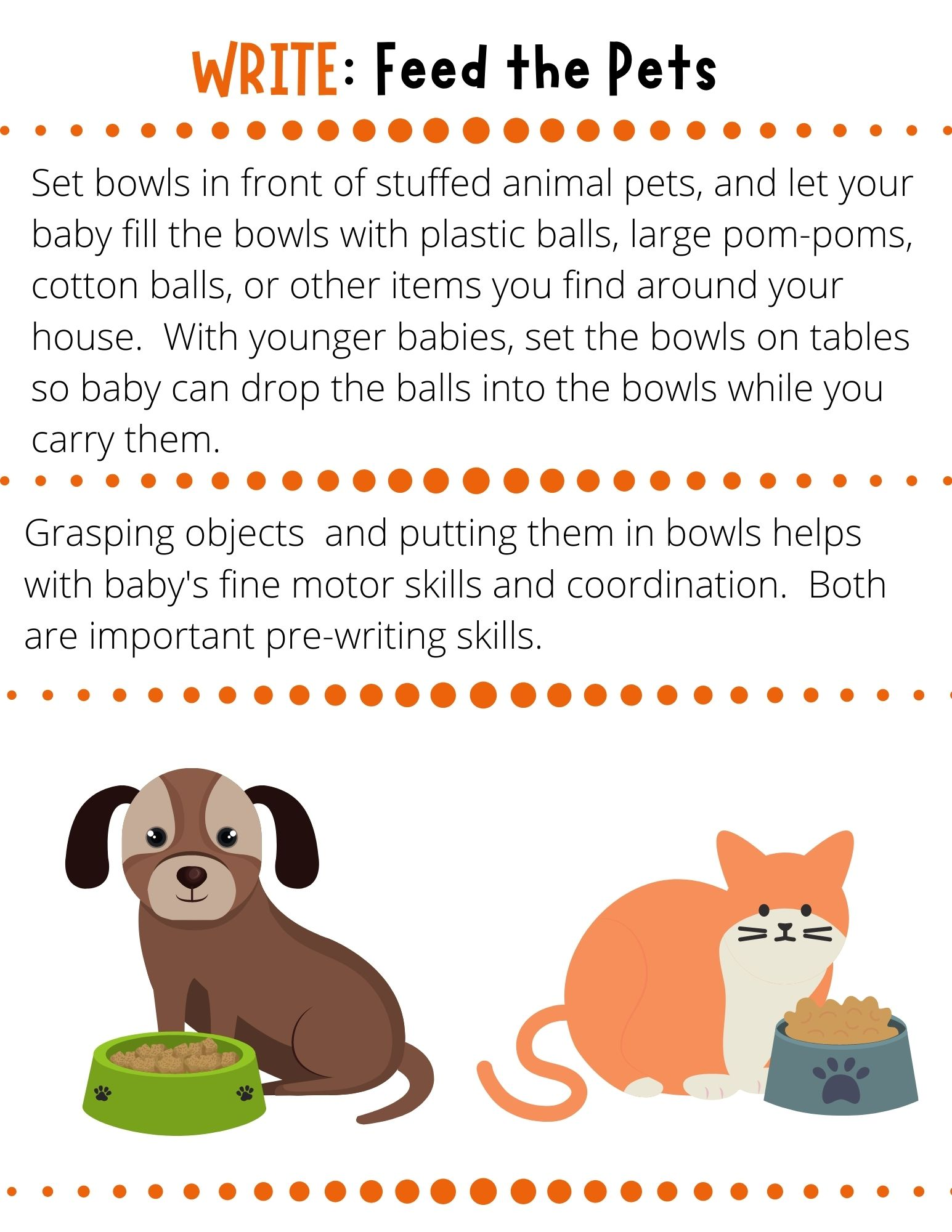 Set bowls in front of stuffed animal pets, and let your baby fill the bowls with plastic balls, large pom-poms, cotton balls, or other items you find around your house.  With younger babies, set the bowls on tables so baby can drop the balls into the bowls while you carry them.