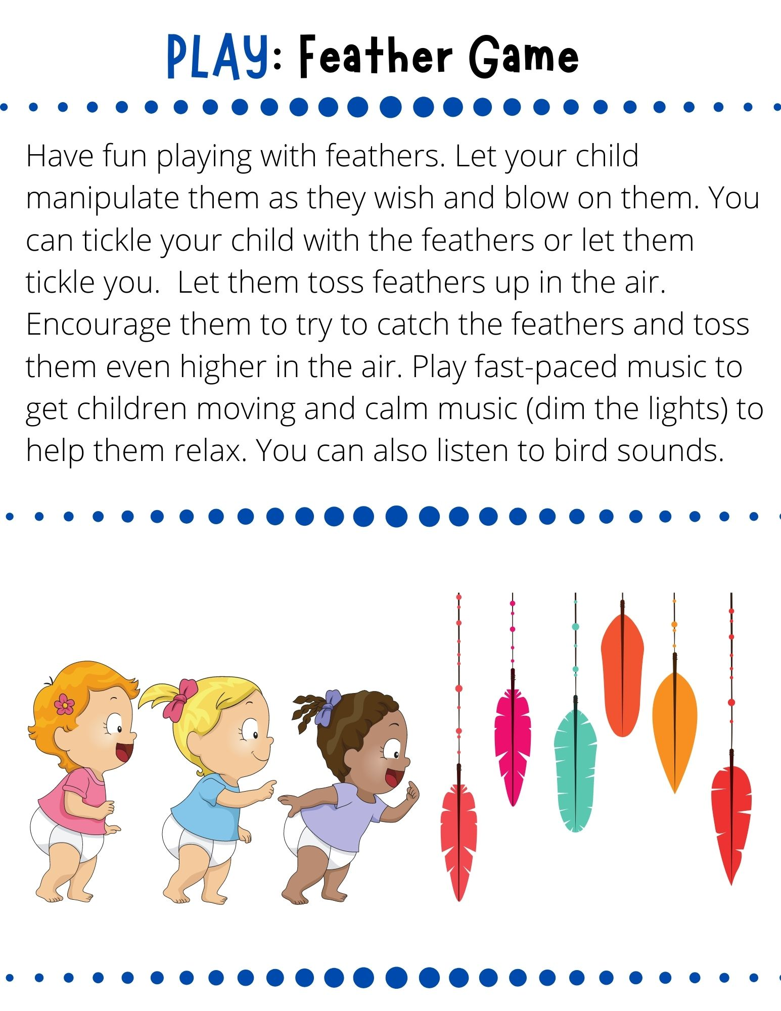 Have fun playing with feathers. Let your child manipulate them as they wish and blow on them. You can tickle your child with the feathers or let them tickle you.  Let them toss feathers up in the air. Encourage them to try to catch the feathers and toss them even higher in the air. Play fast-paced music to get children moving and calm music (dim the lights) to help them relax. You can also listen to bird sounds.