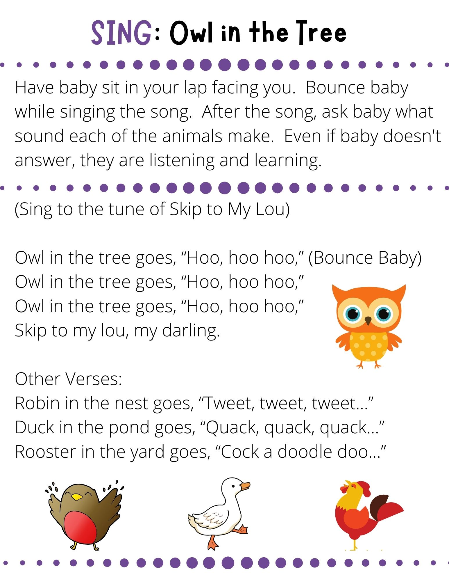 """(Sing to the tune of Skip to My Lou)  Owl in the tree goes, """"Hoo, hoo hoo,"""" (Bounce Baby) Owl in the tree goes, """"Hoo, hoo hoo,"""" Owl in the tree goes, """"Hoo, hoo hoo,"""" Skip to my lou, my darling.  Other Verses: Robin in the nest goes, """"Tweet, tweet, tweet…"""" Duck in the pond goes, """"Quack, quack, quack…"""" Rooster in the yard goes, """"Cock a doodle doo…"""""""