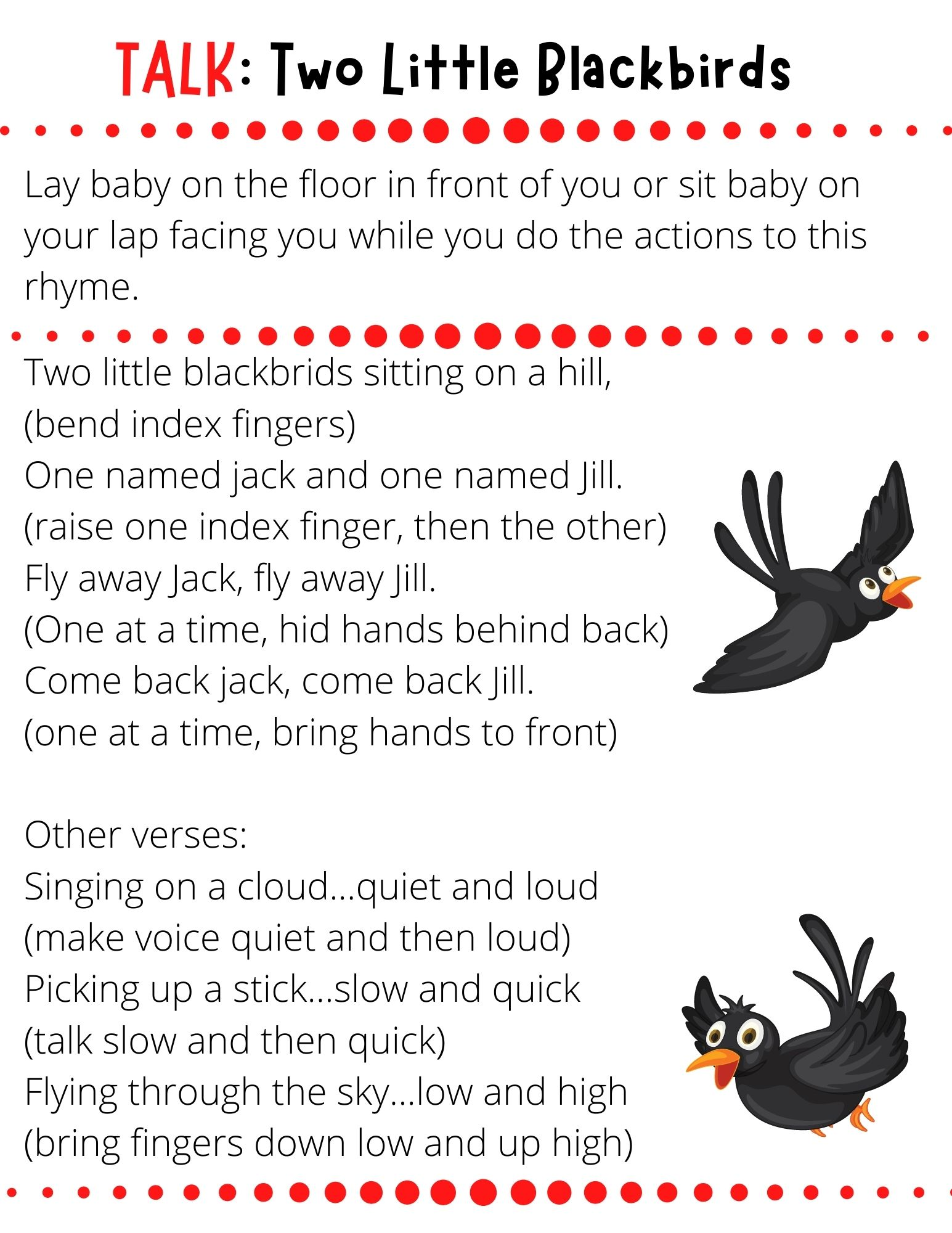 Two little blackbrids sitting on a hill,  (bend index fingers) One named jack and one named Jill. (raise one index finger, then the other) Fly away Jack, fly away Jill. (One at a time, hid hands behind back) Come back jack, come back Jill. (one at a time, bring hands to front)  Other verses: Singing on a cloud...quiet and loud (make voice quiet and then loud) Picking up a stick...slow and quick (talk slow and then quick) Flying through the sky...low and high (bring fingers down low and up high)