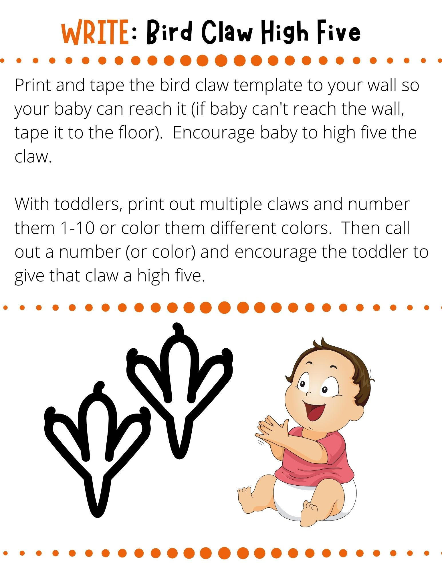 Print and tape the bird claw template to your wall so your baby can reach it (if baby can't reach the wall, tape it to the floor).  Encourage baby to high five the claw.  With toddlers, print out multiple claws and number them 1-10 or color them different colors.  Then call out a number (or color) and encourage the toddler to give that claw a high five.