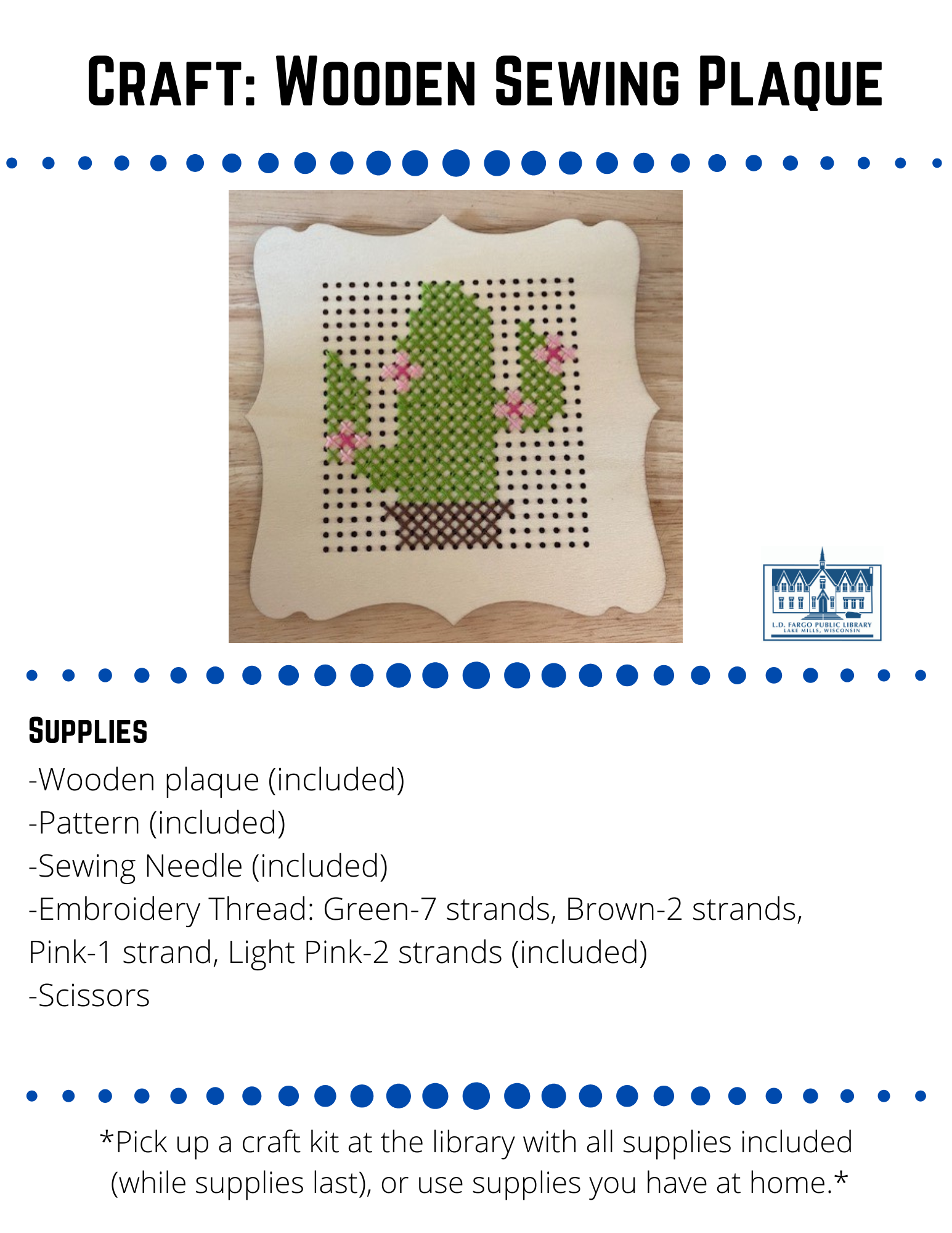 """Craft: Wooden Sewing Plaque Supplies  -Wooden plaque (included) -Pattern (included) -Sewing Needle (included) -Embroidery Thread: Green-7 strands, Brown-2 strands,  Pink-1 strand, Light Pink-2 strands (included) -Scissors  Directions   1. Before you begin make sure the wooden sewing plaque is set up correctly knowing which is top and sides. Notice the design on the wooden plaque has to be a certain way, otherwise the pattern of the cactus will not fit.    2. Thread your needle.  First start with the brown thread and work your way from the  bottom of the pattern to the top.  You will notice that each strand of thread has 6 pieces of thread, keep them as one strand. Pull the thread through the needle head. Once you have the thread through, the thread should be at uneven lengths. Only tie the knot in the long side of the thread. Here is a link on how to thread a needle.  https://youtu.be/xM5n_gmpIrY  Note: Make sure to do a knot a few times to make sure it doesn't pull through your project.  3. Follow the colors on your pattern with the thread colors.  You will be making an """"x"""" stitch for the whole project.  This is called cross stitching.  Here is a link on how to basic cross stitch.  https://www.youtube.com/watch?v=6ogAHwRK7oE  Note: The squares on the pattern match with the holes on the wooden plaque.  Make sure to match them or the pattern won't fit on your wooden plaque.  4.  Once you have finished one thread, you will need to finish off your stitching before moving on to a new piece of thread. Skip ahead to 3:17   in the video for a demo.   https://www.youtube.com/watch?v=NEcNSrTj1DY  5.  Repeat these steps until you have completed your pattern."""