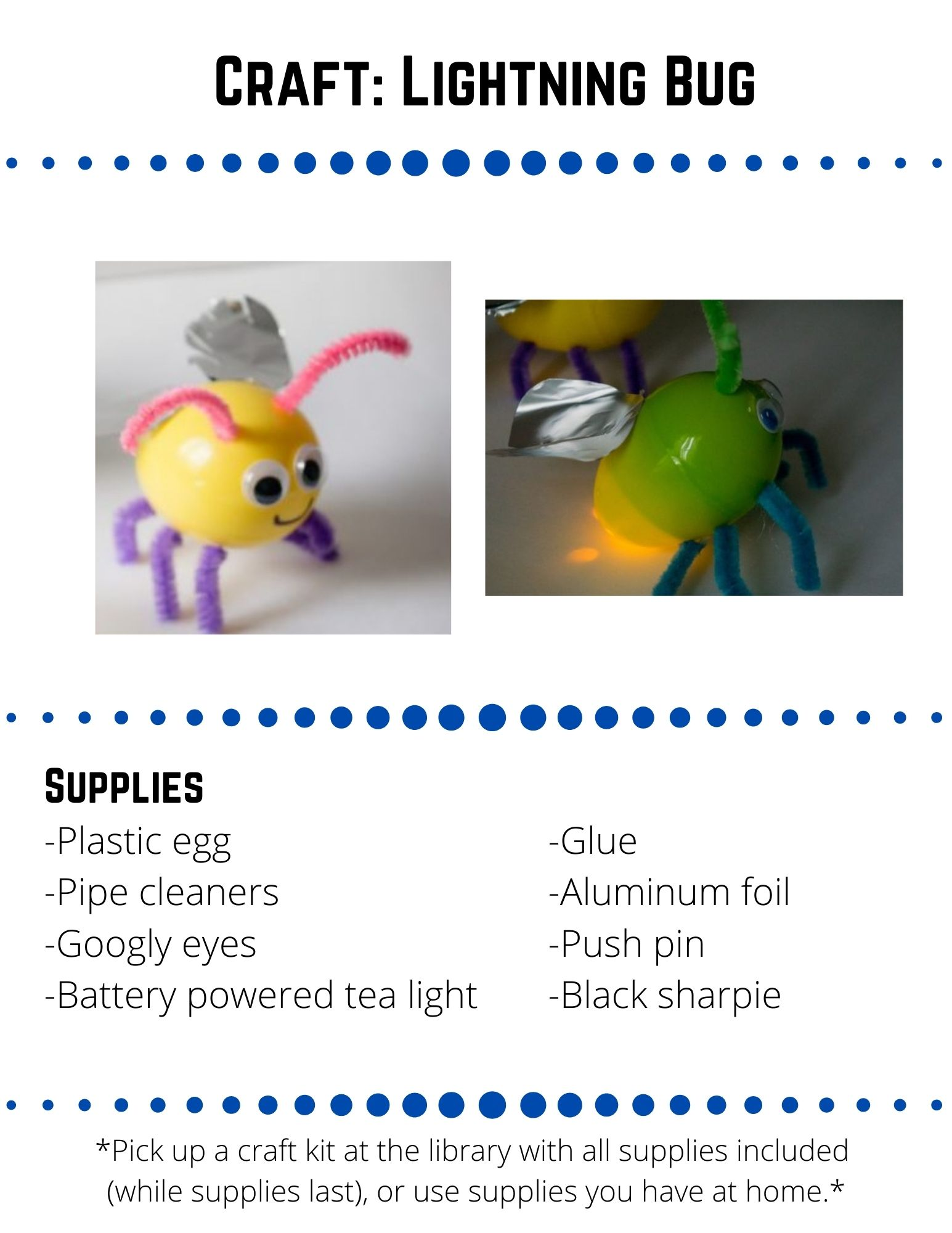 Craft: Lightning Bug.  Supplies: -Plastic egg -Pipe cleaners -Googly eyes -Battery powered tea light-Glue -Aluminum foil -Push pin -Black sharpie.  Use your push pin to punch 6 holes in the plastic egg. Punch 3 holes on each side (one on the short half and 2 on the longer half of each side).  These will be for the legs.On the short half of the egg, opposite the holes you just punched, use the push pin to punch two holes for the antennae.Cut a pipe cleaner into six 1 ½ inch pieces and stick them  into the leg holes. Bend the pipe cleaners to look like legs.Cut another pipe cleaner into two 2 inch pieces and stick them into the antennae holes.  Bend the pipe cleaners to look like antennae.Put the battery powered tea light inside  the longer end of the egg, with the light facing towards the bug's backside. Close the egg.Glue the googly eyes on under the antennae and draw a smiley face with the black sharpie.Cut some wings out of aluminum foil and glue them to the back of the lightning bug.