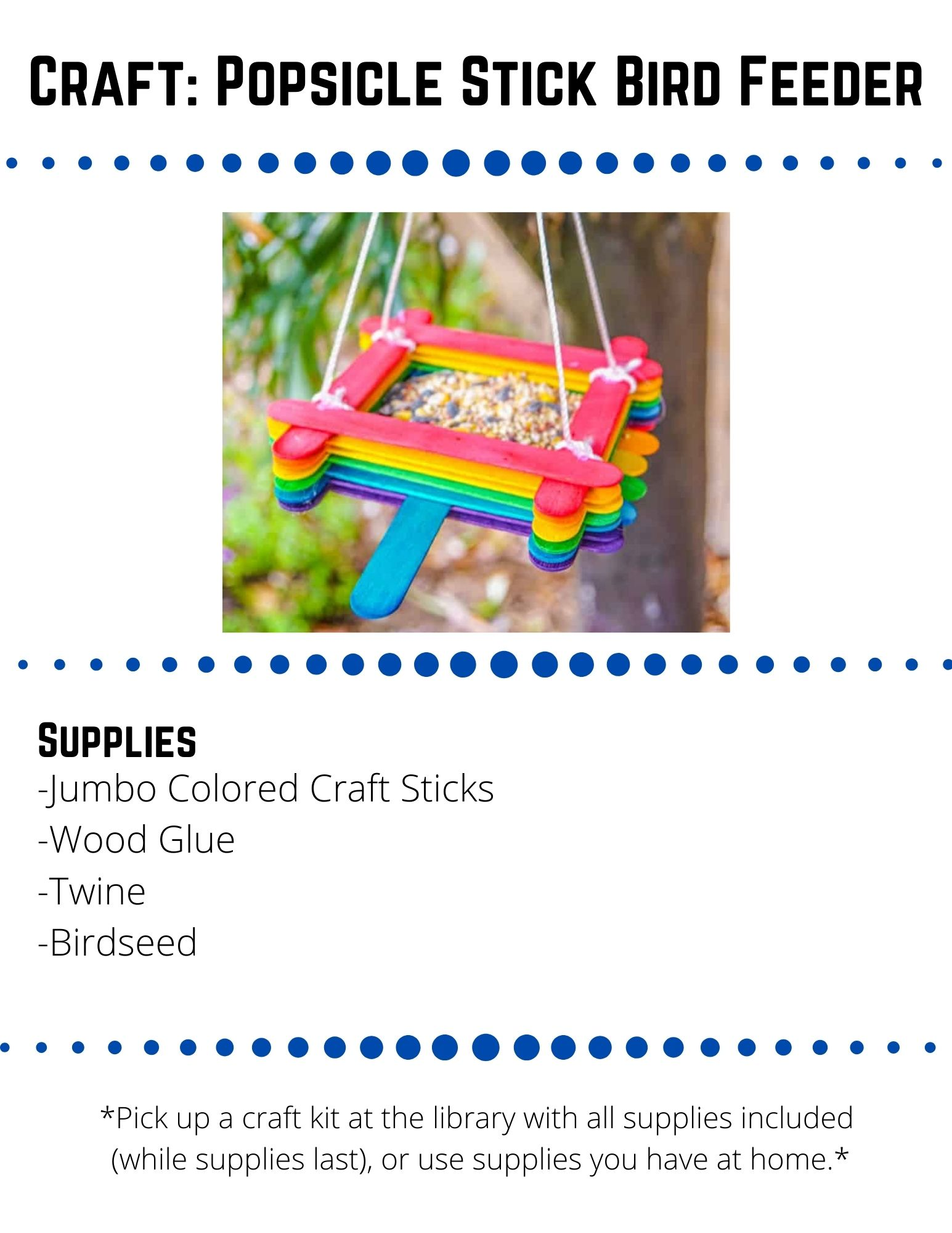 Craft: Popsicle Stick Bird Feeder. Supplies: -Jumbo Colored Craft Sticks -Wood Glue -Twine  -Birdseed. Lay six jumbo craft sticks next to each other.  This is going to be the bottom of your bird feeder. Glue two sticks across the six base sticks towards the ends of each side. This will hold your base together. Put a dot of glue in the four corners of the sticks you just glued on. Place sticks on top of these sticks the opposite direction. For the perch, add glue to the middle of one of  the last sticks  you glued on. Glue a stick in the opposite direction of this stick. Continue gluing sticks around the outside--two in one direction and then two on top in the other direction. (If you want a rainbow effect, change colors after every 4 craft sticks). After around 6 sets of 4 sticks glued, you are finished gluing.  Let the glue dry for 24 hours to make sure it is set. Cut your twine into four pieces, each about 2 feet long. Tie each piece of twine to the corner of the craft stick feeder one level down. This will distribute the weight of the filled bird feeder from the top sticks.  Tie all of the ends of the twine together. Create a simple loop by not pulling the ends through the knot fully. Fill your feeder with bird seed and hang it outside.