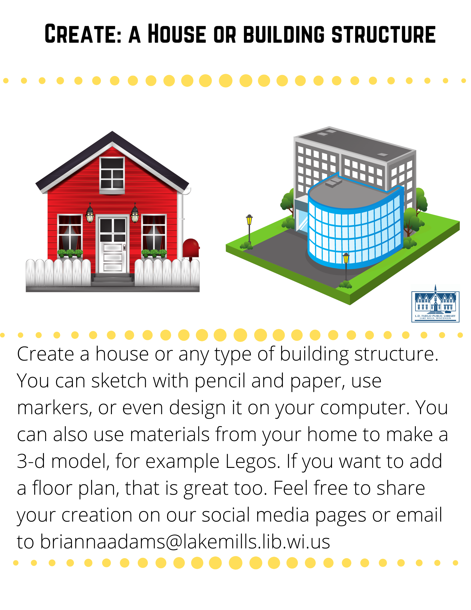 Create: a House or building structure  Create a house or any type of building structure.  You can sketch with pencil and paper, use markers, or even design it on your computer. You can also use materials from your home to make a 3-d model, for example Legos. If you want to add a floor plan, that is great too. Feel free to share your creation on our social media pages or email to briannaadams@lakemills.lib.wi.us
