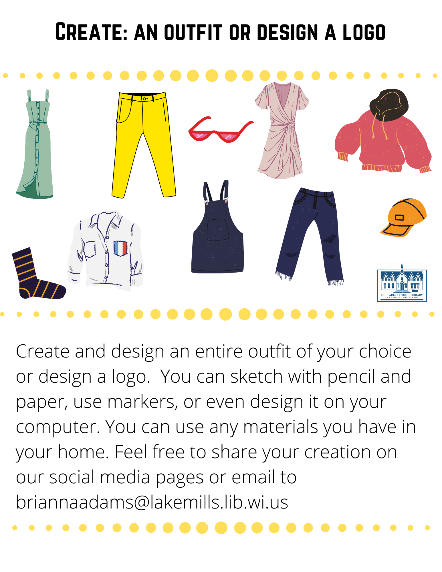 Create: an outfit or design a logo  Create and design an entire outfit of your choice or design a logo.  You can sketch with pencil and paper, use markers, or even design it on your computer. You can use any materials you have in your home. Feel free to share your creation on our social media pages or email to briannaadams@lakemills.lib.wi.us