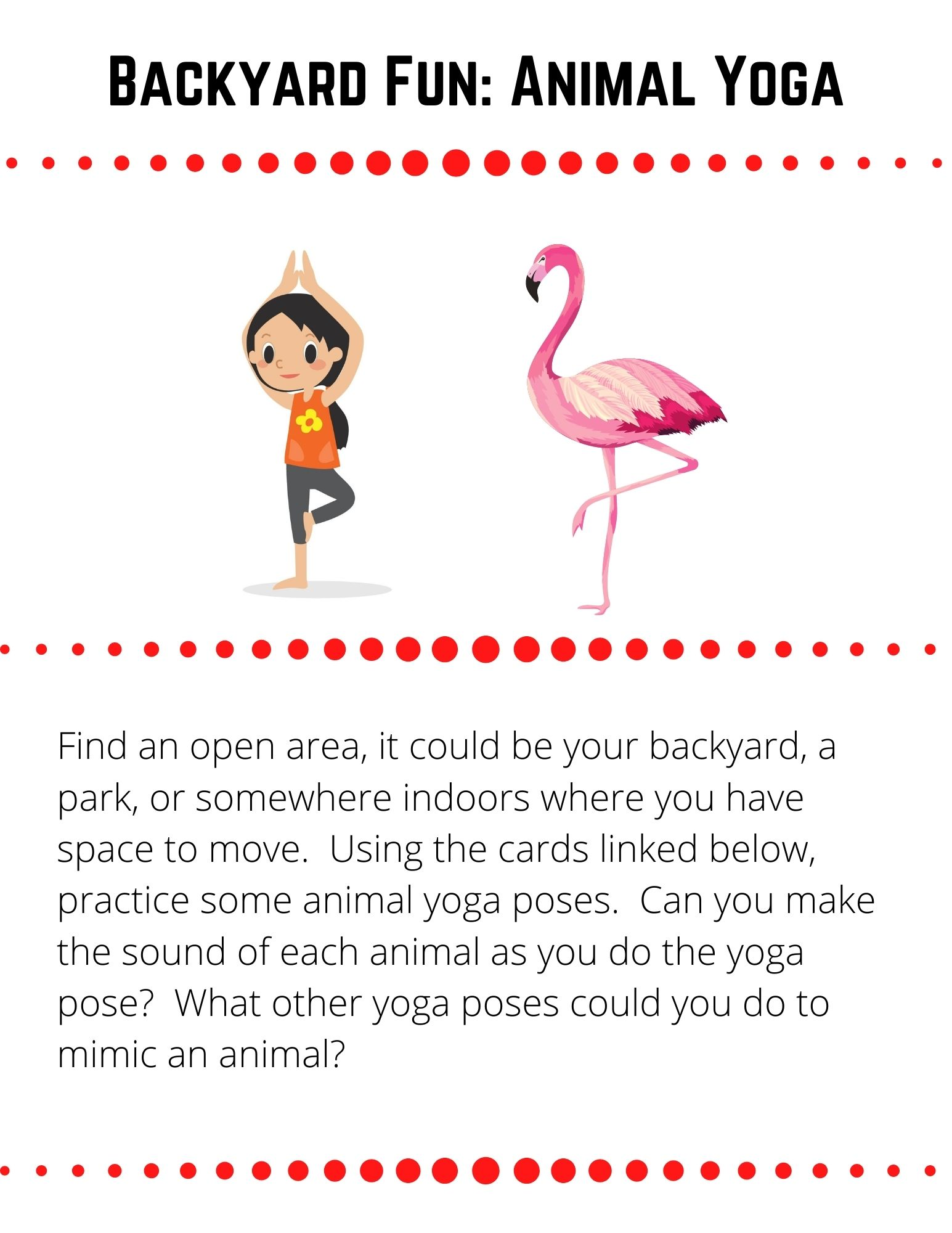 Find an open area, it could be your backyard, a park, or somewhere indoors where you have space to move.  Using the cards linked below, practice some animal yoga poses.  Can you make the sound of each animal as you do the yoga pose?  What other yoga poses could you do to mimic an animal?