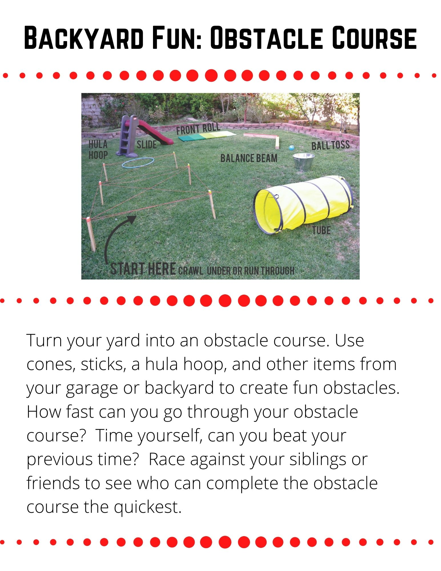 Turn your yard into an obstacle course. Use cones, sticks, a hula hoop, and other items from your garage or backyard to create fun obstacles.  How fast can you go through your obstacle course?  Time yourself, can you beat your previous time?  Race against your siblings or friends to see who can complete the obstacle course the quickest.