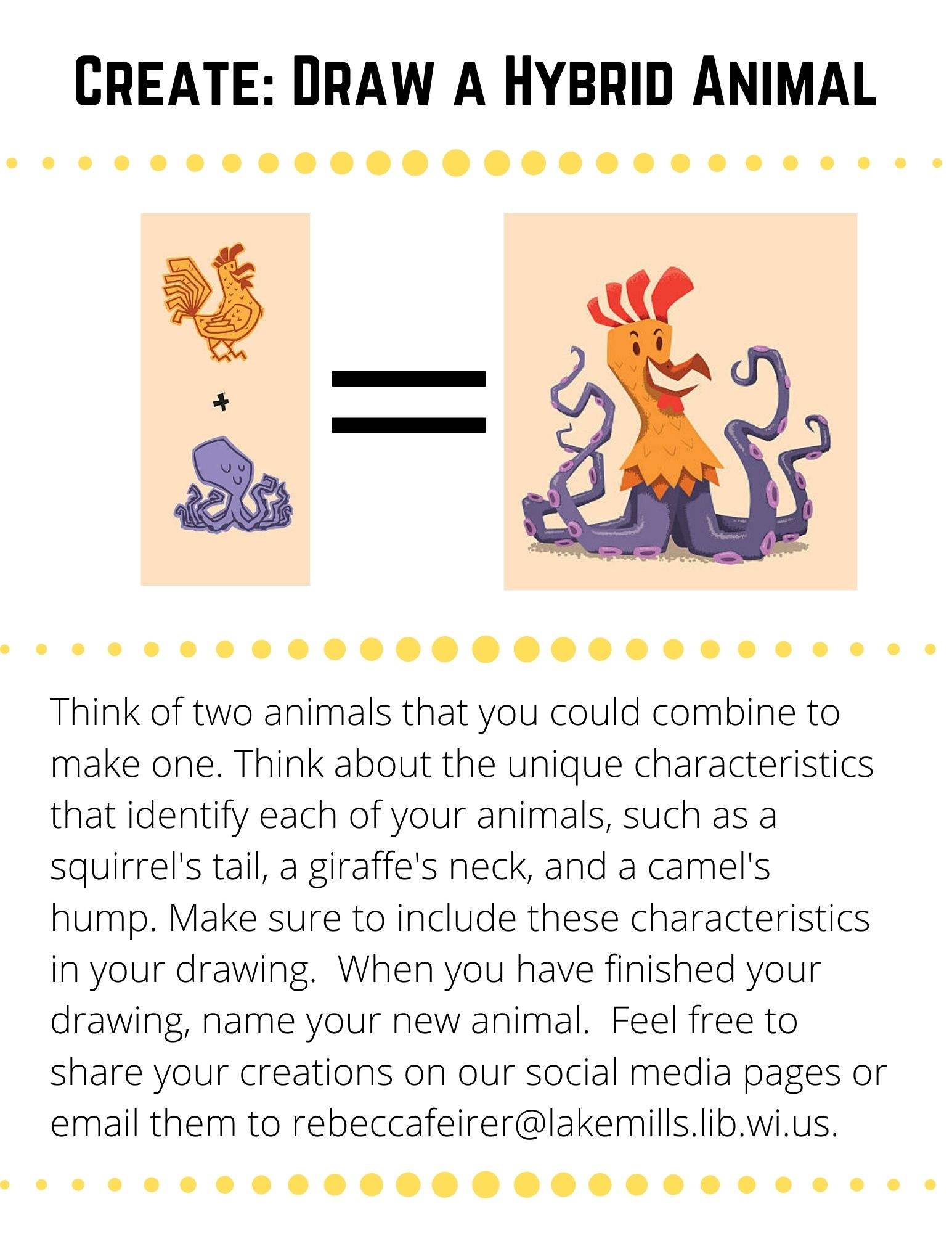 Think of two animals that you could combine to make one. Think about the unique characteristics that identify each of your animals, such as a squirrel's tail, a giraffe's neck, and a camel's hump. Make sure to include these characteristics in your drawing.  When you have finished your drawing, name your new animal.  Feel free to share your creations on our social media pages or email them to rebeccafeirer@lakemills.lib.wi.us.