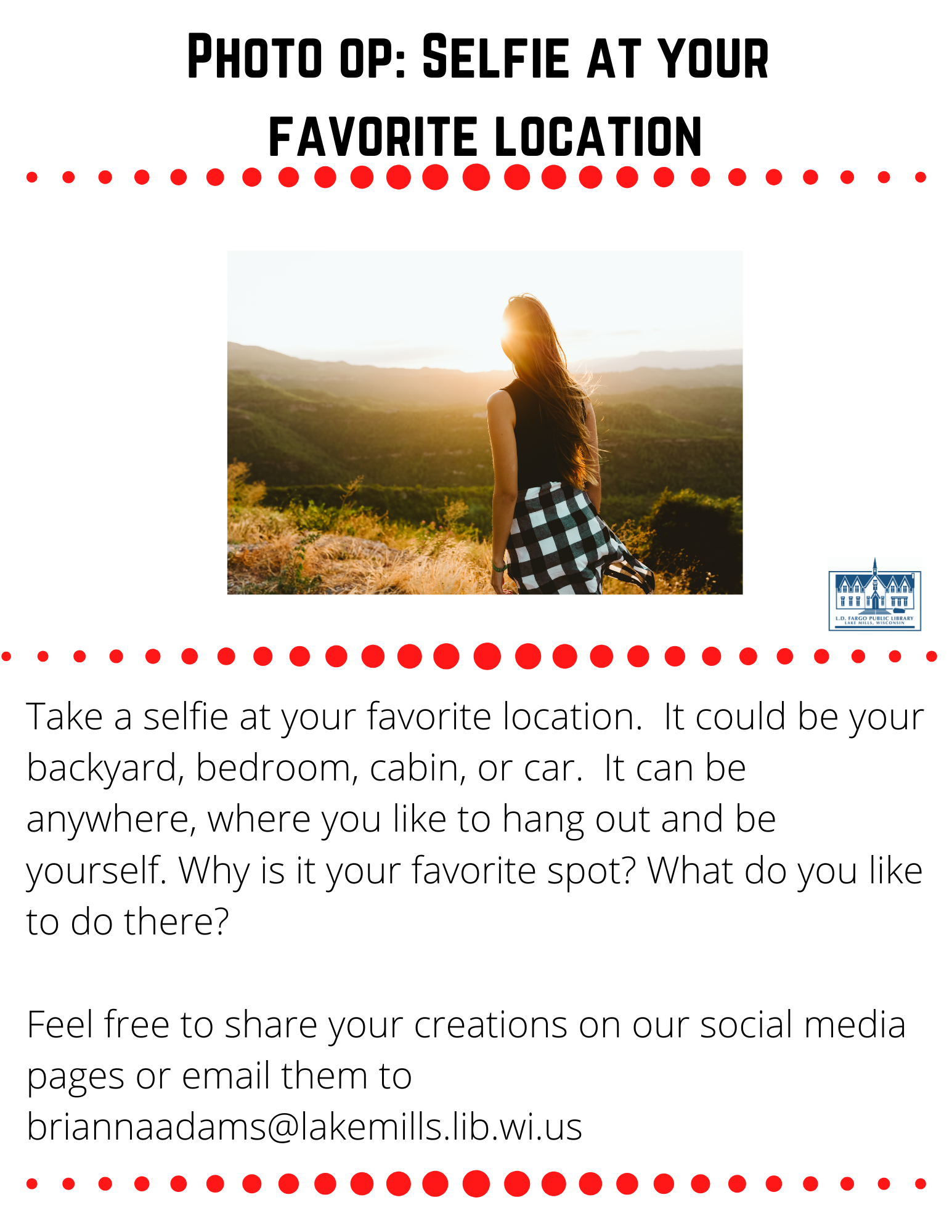 Photo op: Selfie at your  favorite location  Take a selfie at your favorite location.  It could be your backyard, bedroom, cabin, or car.  It can be anywhere, where you like to hang out and be yourself. Why is it your favorite spot? What do you like to do there?  Feel free to share your creations on our social media pages or email them to briannaadams@lakemills.lib.wi.us