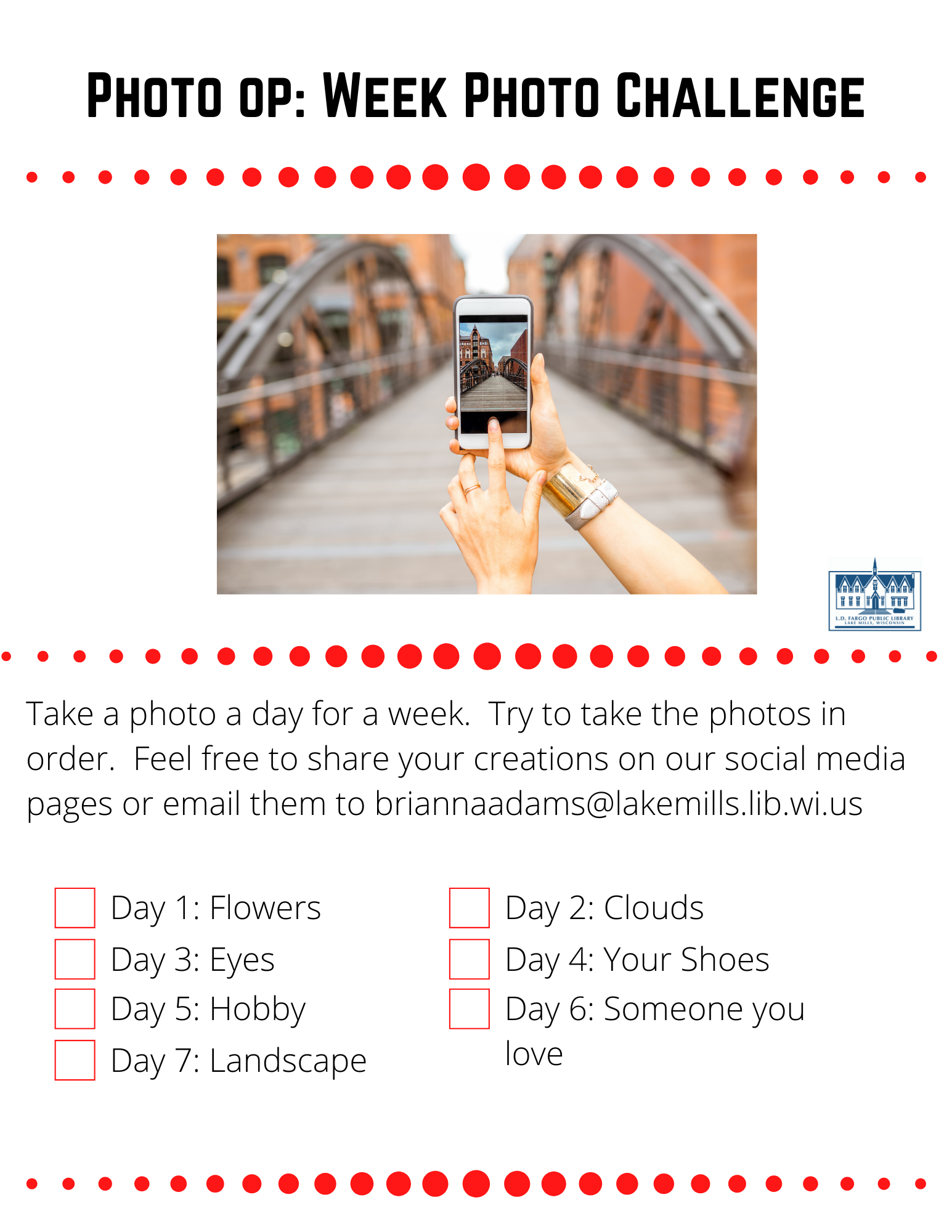 Photo op: Week Photo Challenge  Take a photo a day for a week.  Try to take the photos in order.  Feel free to share your creations on our social media pages or email them to briannaadams@lakemills.lib.wi.us   Day 1: Flowers  Day 2: Clouds  Day 3: Eyes  Day 4: Your Shoes  Day 5: Hobby  Day 6: Someone you love  Day 7: Landscape