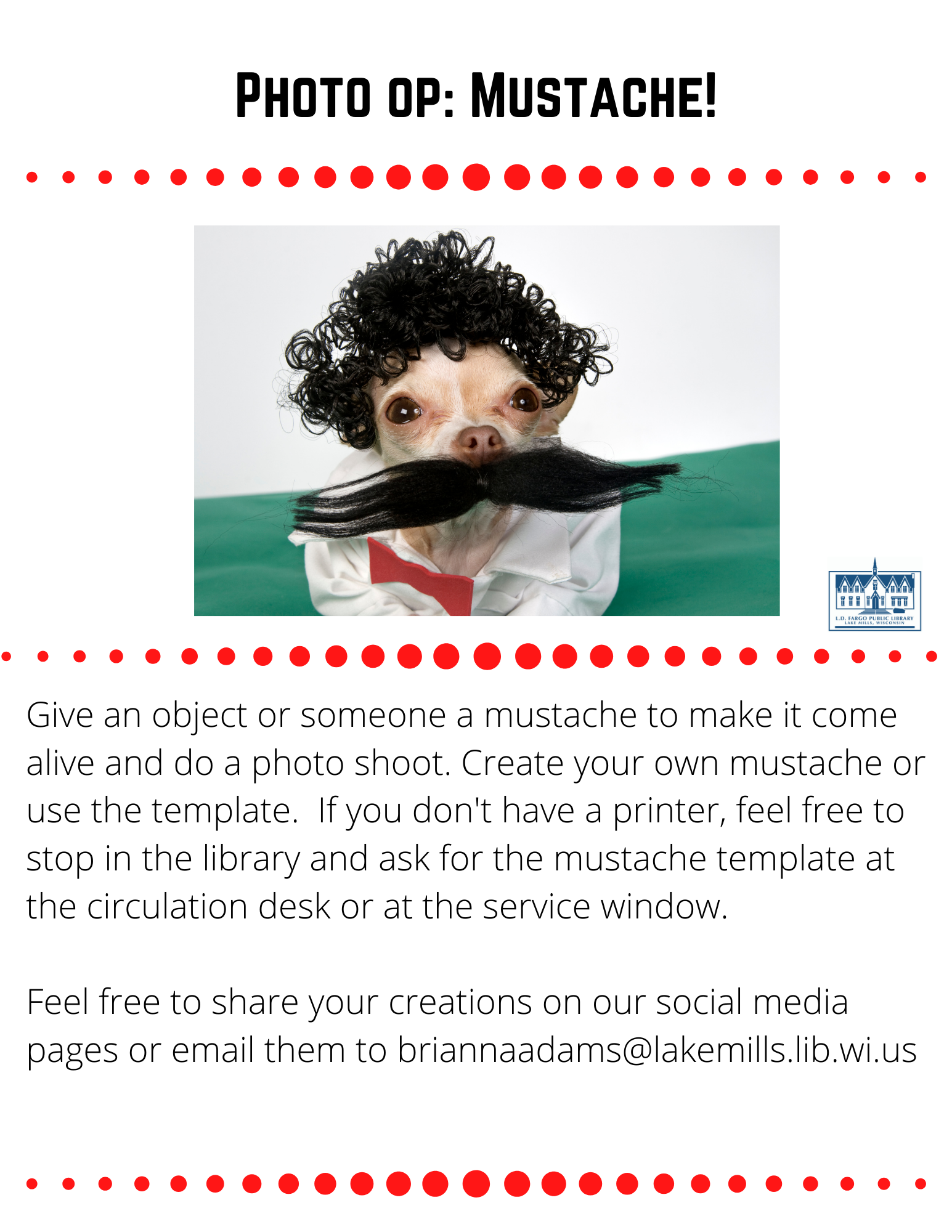 Photo op: Mustache!  Give an object or someone a mustache to make it come alive and do a photo shoot. Create your own mustache or use the template.  If you don't have a printer, feel free to stop in the library and ask for the mustache template at the circulation desk or at the service window.  Feel free to share your creations on our social media pages or email them to briannaadams@lakemills.lib.wi.us
