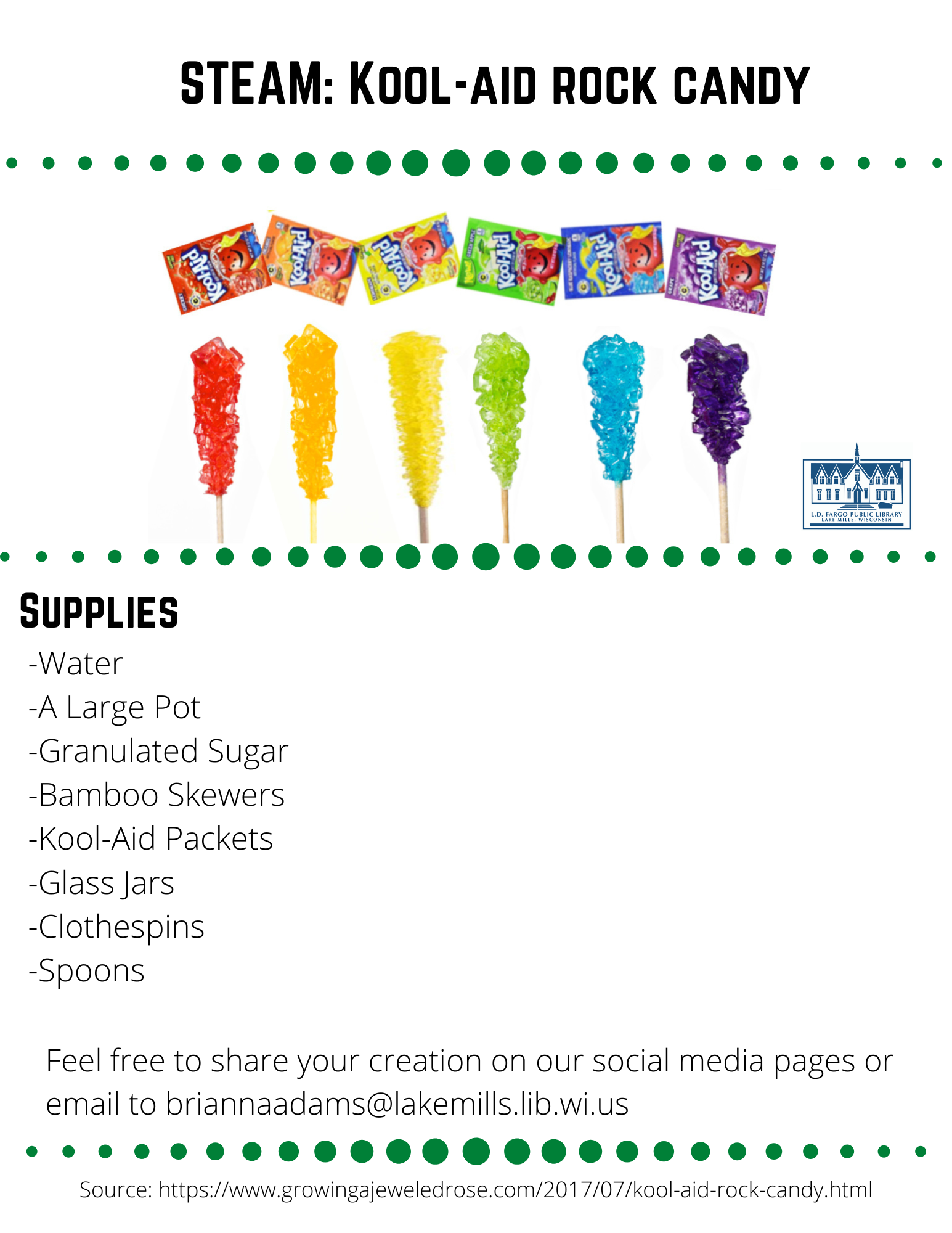 STEAM: Kool-aid rock candy  Supplies  -Water -A Large Pot -Granulated Sugar -Bamboo Skewers -Kool-Aid Packets -Glass Jars -Clothespins -Spoons  Feel free to share your creation on our social media pages or  email to briannaadams@lakemills.lib.wi.us   Source: https://www.growingajeweledrose.com/2017/07/kool-aid-rock-candy.html  Step 1: Preparing the skewers  Begin by soaking bamboo skewers in a container of water.  Leave them to soak for at least 1 hour.  Remove the skewers from the water, and then coat the bottom half in sugar.  Set the skewers aside and allow them to fully dry.  Step 2: Preparing the Sugar Solution  Begin by pouring 4 cups of water into a large pot. Then, place it over medium heat. As the water heats, slowly add white sugar 1 cup at a time and stir until dissolved. Continue to add more sugar and stir until you can not get any more sugar to dissolve in the water. (just to give you an idea I used almost 10 cups) Once this occurs bring the mixture to a boil and then allow it to boil slowly for 10 minutes. Remove the pot from heat and allow the sugar mixture to cool for 10-15 minutes.  Step 3 Preparing the Jars  While the water is cooling you can prepare your glass jars. Pour one packet of Kool-Aid into each jar, using one jar for each color/flavor of rock candy that you wish to make. Then, pour the sugar-water into the jars and stir each one until the Kool-Aid is fully dissolved. If you are using jars with lids you can place the lids on the jars and shake them to help get everything mixed. Now, take a break, and wait for the glasses of sugar-water to cool to room temperature. This part is very important!! Use clothespin to hold the skewer in place in the jar.  Clip the side of the top half of the skewer and then the clothespin should lay across the top of the jar opening.   Note:  If you place the skewers into the jars too soon, the heat from the water will dissolve the sugar on the stick, and the experiment will not work. Also be sure that the sticks