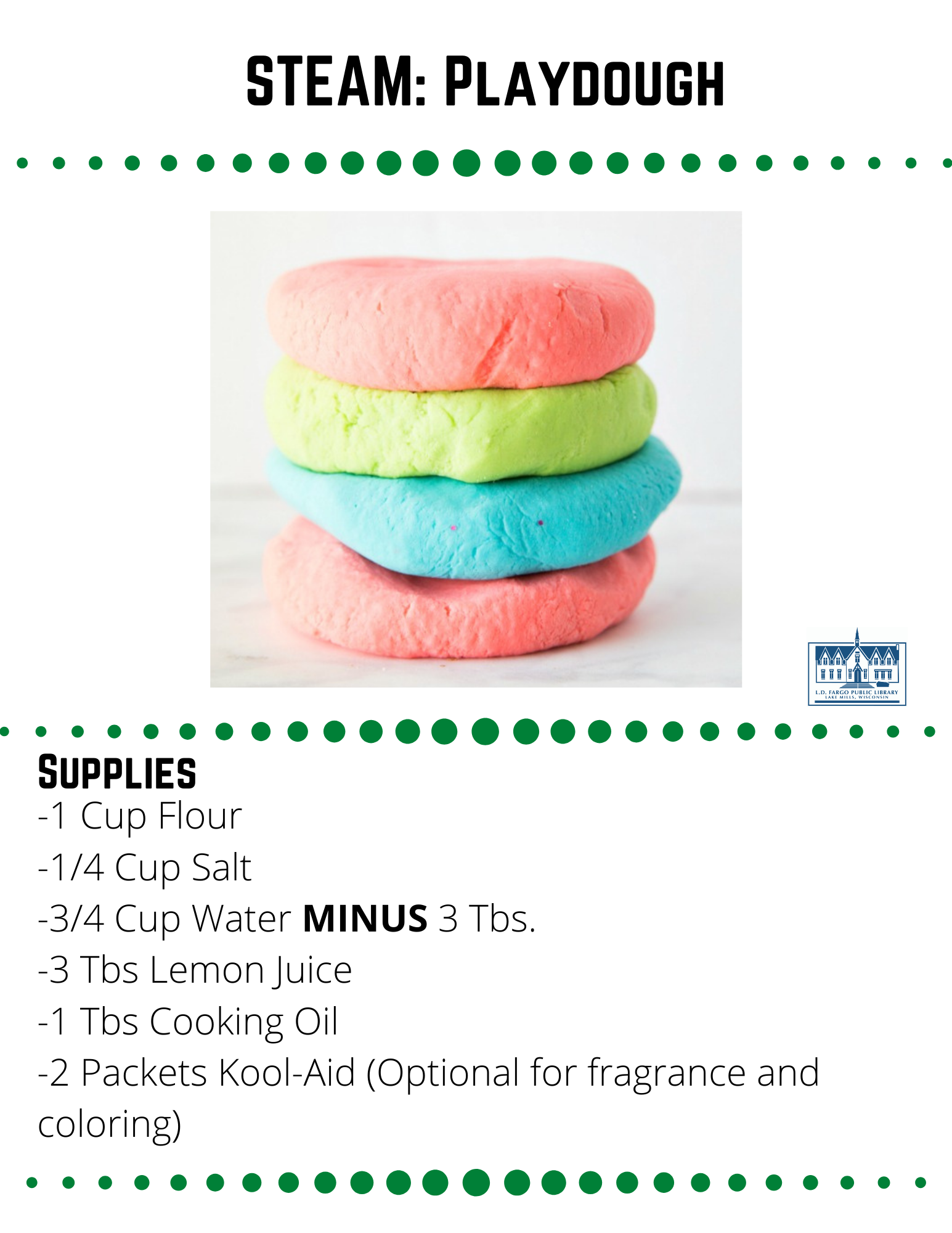 STEAM: Playdough  Supplies  -1 Cup Flour -1/4 Cup Salt -3/4 Cup Water MINUS 3 Tbs. -3 Tbs Lemon Juice -1 Tbs Cooking Oil -2 Packets Kool-Aid (Optional for fragrance and coloring)  Step 1  Measure the water and lemon juice into a heatproof, microwavable 2-cup measuring cup. Heat in the microwave until just boiling, about three minutes.  Step 2  Mix together the flour and salt.  Step 3  If using Kool Aid, slowly (the mixture will foam a bit) pour the kool-aid packets into the HOT water and lemon juice mixture and add additional food coloring to intensify the color if desired.  Step 4  Slowly pour the liquid into the flour and salt mixture, and stir with a wooden paddle until it just barely begins to form a dough.  Step 5  Drizzle the tablespoon of cooking oil over the dough and stir again until it forms a ball. At this point, you may want to knead the dough with your hands.  Step 6  It may feel a bit sticky, but DO NOT add more flour. As the dough cools it will thicken and become less sticky.  Once the dough is completely cooled, you may add flour a tablespoon at a time until it is the perfect consistency.  Note:  This recipe makes a small batch. Each batch makes just a bit over one cup of play dough. If you want to do rainbow colors like the above photo,  you will have to make several batches with different colors of Kool-Aid/food coloring.  Source: https://stayathomeeducator.com/absolutely-perfect-no-cook-scented-play-dough-recipe-without-cream-tartar/