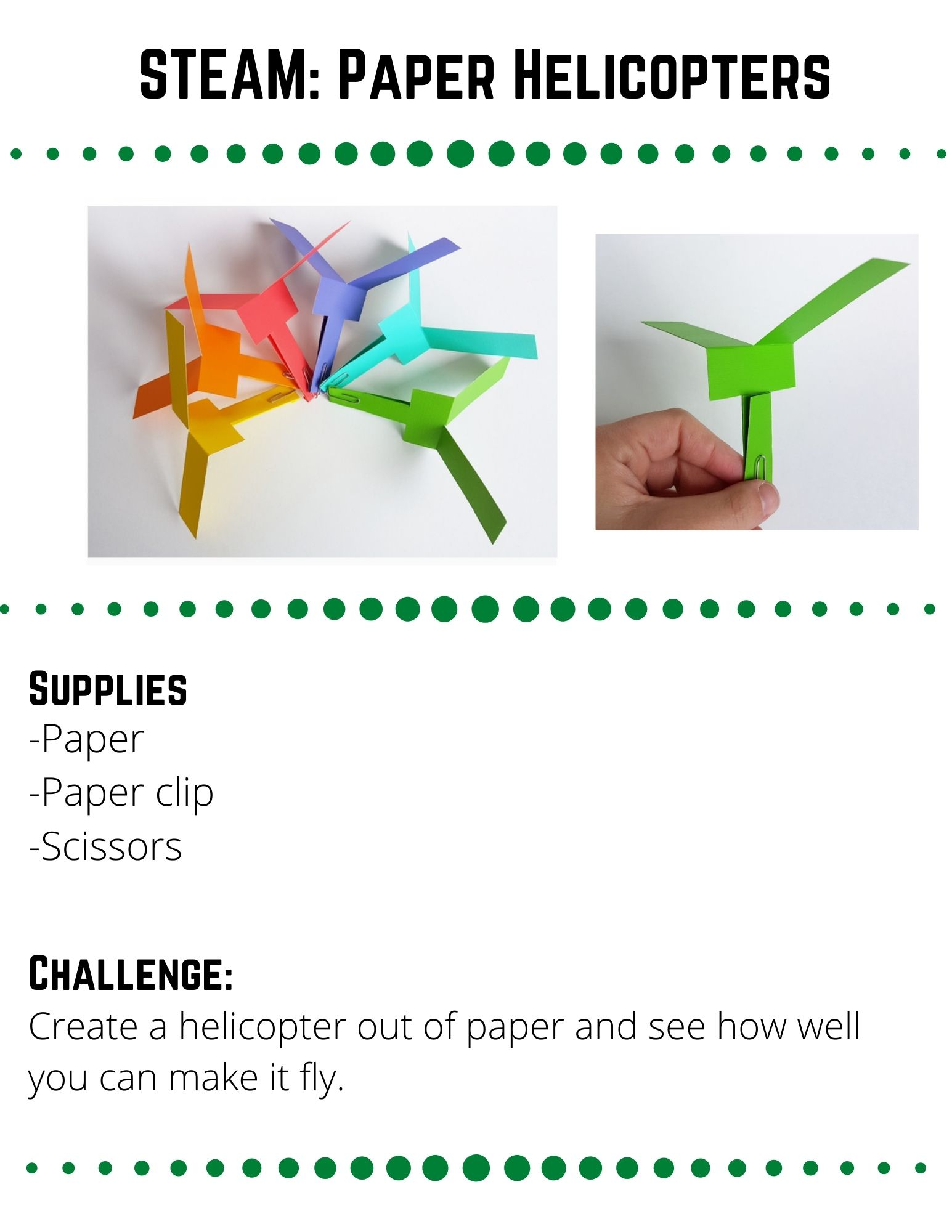 STEAM: Paper Helicopters. Supplies: -Paper -Paper clip -Scissors. Create a helicopter out of paper and see how well you can make it fly. Cut your paper into a 6 inch by 2 inch rectangle.  At one end, cut about 3 inches up the middle of your paper (Image 1).  Next, make two cuts on either side about 1/2 an inch higher than your cut (Image 2).  Fold the uncut end inward (Image 3).  Flatten and fold up a small piece of your paper. Then add a paper clip to hold things in place and add weight so that your helicopter stays upwards while flying (Image 4).  Fold your cut end in opposite directions to create your helicopter blades (Image 5).Go up to a high place and drop your helicopter.  Watch it spin as it falls.  Alternatively, hold the paper clip end and throw your helicopter to watch it fly.
