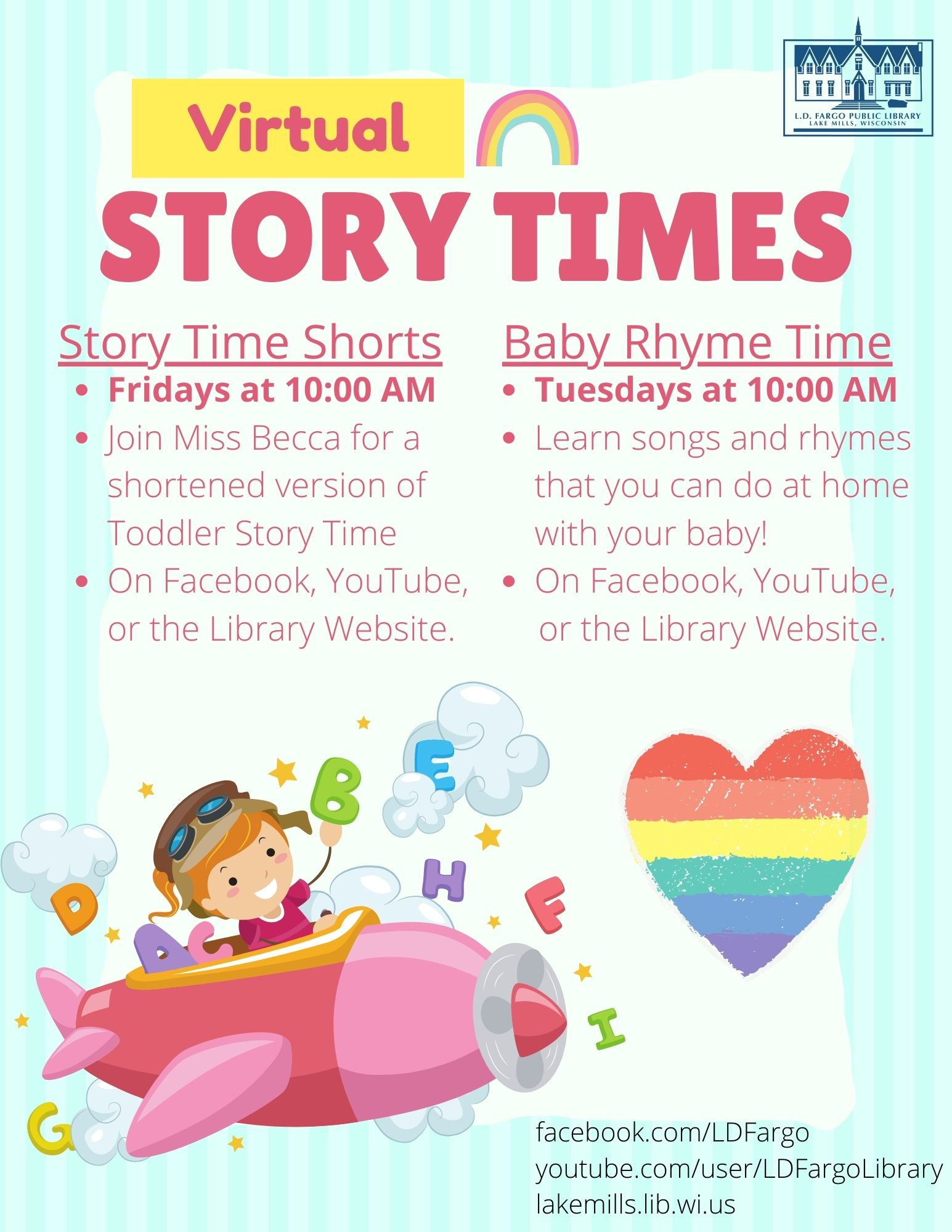 Story Time Shorts: Fridays at 10:00 AM Join Miss Becca for a shortened version of Toddler Story Time On Facebook, YouTube, or the Library Website. Baby Rhyme Time: Tuesdays at 10:00 AM Learn songs and rhymes that you can do at home with your baby! On Facebook, YouTube, or the Library Website.